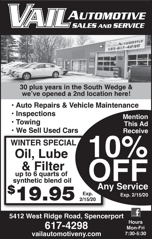 VAILAUTOMOTIVESALES AND SERVICEALAUTOMIOTIVE585-617-429830 plus years in the South Wedge &we've opened a 2nd location here! Auto Repairs & Vehicle Maintenance Inspections Towing We Sell Used CarsMentionThis AdReceive10%OFFWINTER SPECIALOil, Lube& Filterup to 6 quarts ofsynthetic blend oilAny Service$19.95Exp.2/15/20Exp. 2/15/205412 West Ridge Road, Spencerport617-4298vailautomotiveny.comHoursMon-Fri7:30-5:30 VAIL AUTOMOTIVE SALES AND SERVICE ALAUTOMIOTIVE 585-617-4298 30 plus years in the South Wedge & we've opened a 2nd location here!  Auto Repairs & Vehicle Maintenance  Inspections  Towing  We Sell Used Cars Mention This Ad Receive 10% OFF WINTER SPECIAL Oil, Lube & Filter up to 6 quarts of synthetic blend oil Any Service $19.95 Exp. 2/15/20 Exp. 2/15/20 5412 West Ridge Road, Spencerport 617-4298 vailautomotiveny.com Hours Mon-Fri 7:30-5:30
