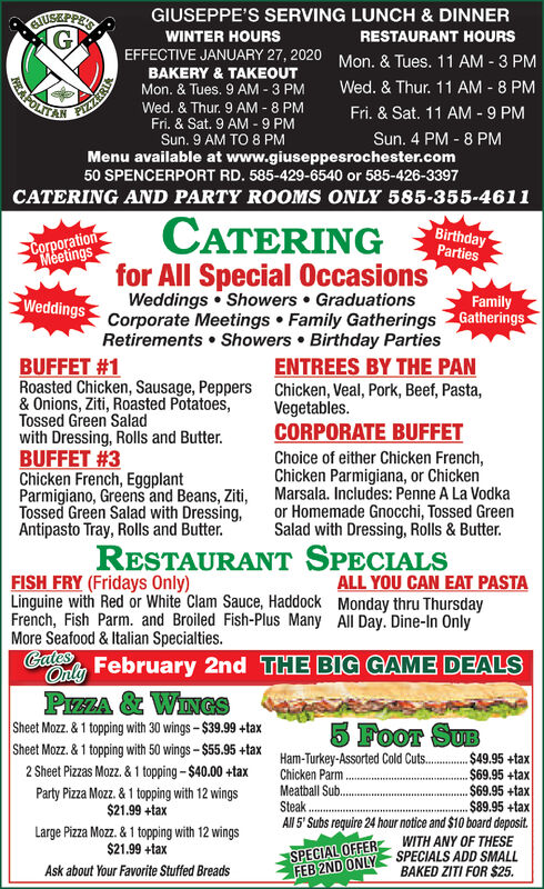 GIUSEPPE'S SERVING LUNCH & DINNERSTUSEPPEWINTER HOURSRESTAURANT HOURSEFFECTIVE JANUARY 27, 2020Mon, & Tues. 11 AM - 3 PMWed. & Thur. 11 AM - 8 PMFri. & Sat. 11 AM - 9 PMBAKERY & TAKEOUTMon. & Tues. 9 AM - 3 PMWed. & Thur. 9 AM - 8 PMFri. & Sat. 9 AM - 9 PMSun. 9 AM TO8 PMAFOLTANFIAZERIASun. 4 PM - 8 PMMenu available at www.giuseppesrochester.com50 SPENCERPORT RD. 585-429-6540 or 585-426-3397CATERING AND PARTY ROOMS ONLY 585-355-4611CATERINGBirthdayPartiesCorporationMeetingsfor All Special OccasionsWeddings  Showers  GraduationsCorporate MeetingsRetirements  Showers  Birthday PartiesWeddingsFamilyFamily Gatherings GatheringsENTREES BY THE PANBUFFET #1Roasted Chicken, Sausage, Peppers& Onions, Ziti, Roasted Potatoes,Tossed Green Saladwith Dressing, Rolls and Butter.BUFFET #3Chicken French, EggplantParmigiano, Greens and Beans, Ziti,Tossed Green Salad with Dressing,Antipasto Tray, Rolls and Butter.Chicken, Veal, Pork, Beef, Pasta,Vegetables.CORPORATE BUFFETChoice of either Chicken French,Chicken Parmigiana, or ChickenMarsala. Includes: Penne A La Vodkaor Homemade Gnocchi, Tossed GreenSalad with Dressing, Rolls & Butter.RESTAURANT SPECIALSFISH FRY (Fridays Only)Linguine with Red or White Clam Sauce, Haddock Monday thru ThursdayFrench, Fish Parm. and Broiled Fish-Plus Many All Day. Dine-In OnlyMore Seafood & Italian Specialties.ALL YOU CAN EAT PASTAGates, February 2nd THE BIG GAME DEALSOnlyPIZZA & WINGSSheet Mozz. & 1 topping with 30 wings-$39.99 +taxSheet Mozz. & 1 topping with 50 wings - $55.95 +tax2 Sheet Pizzas Mozz. & 1 topping -$40.00 +tax5 Foor SUBHam-Turkey-Assorted Cold Cuts.Chicken ParmMeatball Sub.Steak..$49.95 +tax$69.95 +tax$69.95 +tax$89.95 +taxAll 5' Subs require 24 hour notice and $10 board deposit.Party Pizza Mozz. & 1 topping with 12 wings$21.99 +taxLarge Pizza Mozz. & 1 topping with 12 wings$21.99 +taxWITH ANY OF THESESPECIALS ADD SMALLBAKED ZITI FOR $25.SPECIAL OFFERFEB 2ND ONLYAsk about Your Favorite Stuffed Breads GIUSEPPE'S SERVING LUNCH & DINNER STUSEPPE WINTER HOURS RESTAURANT HOURS EFFECTIVE JANUARY 27, 2020 Mon, & Tues. 11 AM - 3 PM Wed. & Thur. 11 AM - 8 PM Fri. & Sat. 11 AM - 9 PM BAKERY & TAKEOUT Mon. & Tues. 9 AM - 3 PM Wed. & Thur. 9 AM - 8 PM Fri. & Sat. 9 AM - 9 PM Sun. 9 AM TO8 PM AFOLTAN FIAZERIA Sun. 4 PM - 8 PM Menu available at www.giuseppesrochester.com 50 SPENCERPORT RD. 585-429-6540 or 585-426-3397 CATERING AND PARTY ROOMS ONLY 585-355-4611 CATERING Birthday Parties Corporation Meetings for All Special Occasions Weddings  Showers  Graduations Corporate Meetings Retirements  Showers  Birthday Parties Weddings Family Family Gatherings Gatherings ENTREES BY THE PAN BUFFET #1 Roasted Chicken, Sausage, Peppers & Onions, Ziti, Roasted Potatoes, Tossed Green Salad with Dressing, Rolls and Butter. BUFFET #3 Chicken French, Eggplant Parmigiano, Greens and Beans, Ziti, Tossed Green Salad with Dressing, Antipasto Tray, Rolls and Butter. Chicken, Veal, Pork, Beef, Pasta, Vegetables. CORPORATE BUFFET Choice of either Chicken French, Chicken Parmigiana, or Chicken Marsala. Includes: Penne A La Vodka or Homemade Gnocchi, Tossed Green Salad with Dressing, Rolls & Butter. RESTAURANT SPECIALS FISH FRY (Fridays Only) Linguine with Red or White Clam Sauce, Haddock Monday thru Thursday French, Fish Parm. and Broiled Fish-Plus Many All Day. Dine-In Only More Seafood & Italian Specialties. ALL YOU CAN EAT PASTA Gates, February 2nd THE BIG GAME DEALS Only PIZZA & WINGS Sheet Mozz. & 1 topping with 30 wings-$39.99 +tax Sheet Mozz. & 1 topping with 50 wings - $55.95 +tax 2 Sheet Pizzas Mozz. & 1 topping -$40.00 +tax 5 Foor SUB Ham-Turkey-Assorted Cold Cuts. Chicken Parm Meatball Sub. Steak. .$49.95 +tax $69.95 +tax $69.95 +tax $89.95 +tax All 5' Subs require 24 hour notice and $10 board deposit. Party Pizza Mozz. & 1 topping with 12 wings $21.99 +tax Large Pizza Mozz. & 1 topping with 12 wings $21.99 +tax WITH ANY OF THESE SPECIALS ADD SMALL BAKED ZITI FOR $25. SPECIAL OFFER FEB 2ND ONLY Ask about Your Favorite Stuffed Breads