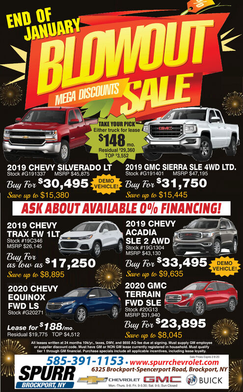 BLOWOUTSALEEND OFJANUARYMEGA DISCOUNTSTAKE YOUR PICKEither truck for lease$148 noResidual $29,360TOP $3,5522019 CHEVY SILVERADO LT2019 GMC SIERRA SLE 4WD LTD.Stock #G191401Stock #G191337MSRP $45,875MSRP $47,195VEHICLEI Buy For $31,750Save up to $15,445Buy For $30,495up to $15,380DEMOSaveASK ABOUT AVAILABLE 0% FINANCING!2019 CHEVYACADIASLE 2 AWD2019 CHEVYTRAX FW 1LTStock #19C346MSRP $26,145Stock #19G1304MSRP $43,130Buy Foras low as $17,250Save up to $8,895Buy For $33,495 DEMOSave up to $9,635VEHICLE!2020 GMCTERRAIN2020 CHEVYEQUINOXFWD LSStock #G20271FWD SLEStock #20G13MSRP $31,940Buy For $23,895Save up to $8,045Lease for $188/mo.Residual $19,775 TOP $4,512All leases written at 24 months 10k/yr., taxes, DMV, and $650 AQ fee due at signing. Must supply GM employeeor supplier discount code. Must have GM or NON GM lease currently registered in household. Must qualitytier 1 through GM financial. Purchase specials include all applicable incentives, Including lease loyalty.Sale Prices Expire 220585-391-1153.www.spurrchevrolet.com6325 Brockport-Spencerport Road, Brockport, NYCHEVROLET G MC N BUICKSPURRBROCKPORT, NYMon-Thurs. 9-8; Fr. 9-530; Sat. 9-5; Sun Closed BLOWOUT SALE END OF JANUARY MEGA DISCOUNTS TAKE YOUR PICK Either truck for lease $148 no Residual $29,360 TOP $3,552 2019 CHEVY SILVERADO LT 2019 GMC SIERRA SLE 4WD LTD. Stock #G191401 Stock #G191337 MSRP $45,875 MSRP $47,195 VEHICLEI Buy For $31,750 Save up to $15,445 Buy For $30,495 up to $15,380 DEMO Save ASK ABOUT AVAILABLE 0% FINANCING! 2019 CHEVY ACADIA SLE 2 AWD 2019 CHEVY TRAX FW 1LT Stock #19C346 MSRP $26,145 Stock #19G1304 MSRP $43,130 Buy For as low as $17,250 Save up to $8,895 Buy For $33,495 DEMO Save up to $9,635 VEHICLE! 2020 GMC TERRAIN 2020 CHEVY EQUINOX FWD LS Stock #G20271 FWD SLE Stock #20G13 MSRP $31,940 Buy For $23,895 Save up to $8,045 Lease for $188/mo. Residual $19,775 TOP $4,512 All leases written at 24 months 10k/yr., taxes, DMV, and $650 AQ fee due at signing. Must supply GM employee or sup