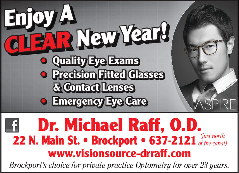 Enjoy ACLEAR New Year!Quality Eye Examso Precision Fitted Glasses& Contact LensesEmergency Eye CareMSPREDr. Michael Raff, O.D.22 N. Main St.  Brockport  637-2121 the canal)(just northwww.visionsource-drraff.comBrockport's choice for private practice Optometry for over 23 years. Enjoy A CLEAR New Year! Quality Eye Exams o Precision Fitted Glasses & Contact Lenses Emergency Eye Care MSPRE Dr. Michael Raff, O.D. 22 N. Main St.  Brockport  637-2121 the canal) (just north www.visionsource-drraff.com Brockport's choice for private practice Optometry for over 23 years.