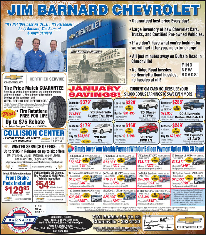 "JIM BARNARD CHEVROLET Guaranteed best price Every day!""It's Not 'Business As Usual', It's Personal!""Andy Barnard, Tim Barnard& Allyn Barnard Large inventory of new Chevrolet Cars,Trucks, and Certified Pre-owned Vehicles.CHEVROLET If we don't have what you're looking forwe will get it for you, no extra charge!din BatnaraCHEVROLET NEJim Barnard -Founder All just minutes away on Buffalo Road inChurchville!FINDNEWROADS No Ridge Road hassles,no Henrietta Road hassles,no hassles at alI!CERTIFIED SERVICECHEVROLETTire Price Match GUARANTEEANUASAVINGS!RYCURRENT GM CARD HOLDERS USE YOURProvide us with a better price at the time of purchaseand we'll match it. Find a better price within30 days of the purchase, andWE'LL REFUND THE DIFFERENCE.$1,000 BONUS EARNINGS TO SAVE EVEN MORE!Lease for $379*x 36 mos.Lease for $329*x 36 mos.Lease for $288""""Eigbie Te Brands BFGoodron. Brapene. Contner. DurapFrestone, Gereral Gootyear, Harkoo, Kay. Michein, Peand Unoya See store to s Ofer endi 1sx 36 mos.$0Buy for DOWN!20 Blazer $29,950DOWN!DOWN!or Buy forTire Rotations20 Silverado$35,995Plus!Buy for $31,49520 SilveradoMSRP S41260 Custom Dbl. Cab 4x4Remete start ralering oquipFREE FOR LIFECustom Trail BossCrew Cah , arttrakring equ. SL V8LT FWDHeated ts power rearp, blind one aletMSRP S47.000Sack 0TOMSRP S36590Astock #20T2Stok 2000Úp to $75 RebateLease for $179*Lease for $169*Lease for $249on Select Goodyear Tires thru 1/31/2020x 36 mos.x 36 mos.$0DOWN!x 36 mos.$0DOWN!COLLISION CENTERDOWNorBuy for $23,980''20 EquinoxBuy for $16,998Buy for $22,99020 Bolt20 Trax- EXPERT REPAIR - ALL MAKES- ALL INSURANCELS ÁWDAutomatic emergney brakinglane departure wimingCERTIFIEDSERVICEFWD LSCruse controlmar cameMSRP S2160Stock 20T010MSRP S29420MSRP S39890EVHeated sest aty pkeDHEVOLETNO GAS!Stock 20C009Stock 201SWINTER SERVICE OFFERS:Up to $105 in Rebates on up to six offers(Oil Changes, Brakes, Batteries, Wiper Blades,Cabin Air Filter, Engine Air Filter)https://www.mycertifiedservice.com/deals-valaes-rebates.htmlSimply Lower Your Monthly Payment With Our Balloon Payment Option With $0 Down!17 Equinox LT AWD 4065, 36k mi 17 Equinox LT AWD 4O7, 18k mi.SALE PRICE""17 Equinox LT 20TO6IA miSALE PRICE""16 Equinox LT #19T645A.6k miSALE PRICE$12,693 DOWN47mon 185SALE PRICE50$18,113""DOWN!$13,981 DOW$18,811 DOW,Gl mos) $246""Final payment option 5675Cl mos) a 225"" maFinal payment option@5A7S(47 mos) 215"".ImaCERTIFIED SERVICEFinal payment option S6,088CHEVROLETFinal payment optionS6.100Full Synthetic Oil Change,Tire Rotation & Multi-Point17 Equinox LT AWD 4073, 30k mi 16 Terrain SL AWD 4031.36k mi.SAL PRICEMost ACDelco AdvantageFront BrakePads Installed16 Buick Envision K3999, 4lk miSALE PRICE$20,981 ONN(53 mos) 293"" maFinal payment option 927519 Equinox Premier AWD 4079,SALE PRICESALE PRICE16k mi.Vehicle Inspection$19,321 DOWN7lmos) 246"" maFinal paymert option@ S125$23,993 DOWNI7i mos 298""$16,991 DOWN$5495C53men $251""Final payment option S6650Final payment optionS850