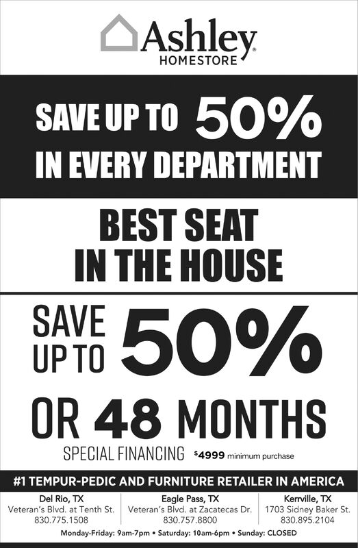 AshleyHOMESTORESAVE UP TO 50%IN EVERY DEPARTMENTBEST SEATIN THE HOUSESAVE 50%UP TOOR 48 MONTHSSPECIAL FINANCING $4999 minimum purchase#1 TEMPUR-PEDIC AND FURNITURE RETAILER IN AMERICAEagle Pass, TXVeteran's Blvd. at Zacatecas Dr.Del Rio, TXKerrville, TX1703 Sidney Baker St.830.895.2104Veteran's Blvd. at Tenth St.830.775.1508830.757.8800Monday-Friday: 9am-7pm  Saturday: 10am-6pm  Sunday: CLOSED Ashley HOMESTORE SAVE UP TO 50% IN EVERY DEPARTMENT BEST SEAT IN THE HOUSE SAVE 50% UP TO OR 48 MONTHS SPECIAL FINANCING $4999 minimum purchase #1 TEMPUR-PEDIC AND FURNITURE RETAILER IN AMERICA Eagle Pass, TX Veteran's Blvd. at Zacatecas Dr. Del Rio, TX Kerrville, TX 1703 Sidney Baker St. 830.895.2104 Veteran's Blvd. at Tenth St. 830.775.1508 830.757.8800 Monday-Friday: 9am-7pm  Saturday: 10am-6pm  Sunday: CLOSED