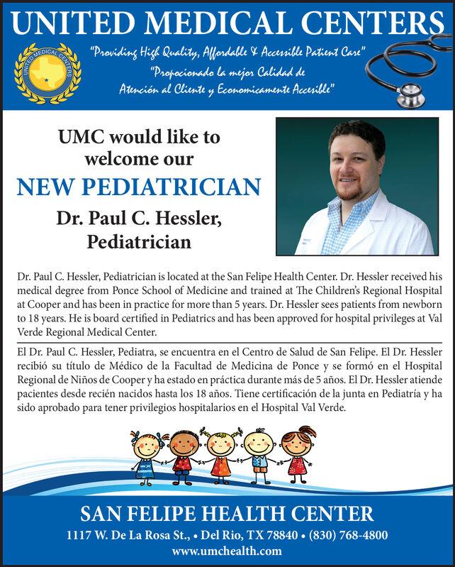 """UNITED MEDICAL CENTERS""""Providing High Quality, Alfordable 4 Aceusible Patient Care""""""""Propocionado la mejor Calidad deAtención al Cliente y Economicamente Accerible""""MEDICAUMC would like towelcome ourNEW PEDIATRICIANDr. Paul C. Hessler,PediatricianDr. Paul C. Hessler, Pediatrician is located at the San Felipe Health Center. Dr. Hessler received hismedical degree from Ponce School of Medicine and trained at The Children's Regional Hospitalat Cooper and has been in practice for more than 5 years. Dr. Hessler sees patients from newbornto 18 years. He is board certified in Pediatrics and has been approved for hospital privileges at ValVerde Regional Medical Center.El Dr. Paul C. Hessler, Pediatra, se encuentra en el Centro de Salud de San Felipe. El Dr. Hesslerrecibió su título de Médico de la Facultad de Medicina de Ponce y se formó en el HospitalRegional de Niños de Cooper y ha estado en práctica durante más de 5 años. El Dr. Hessler atiendepacientes desde recién nacidos hasta los 18 años. Tiene certificación de la junta en Pediatría y hasido aprobado para tener privilegios hospitalarios en el Hospital Val Verde.SAN FELIPE HEALTH CENTER1117 W. De La Rosa St.,  Del Rio, TX 78840  (830) 768-4800www.umchealth.comENTERSETIND UNITED MEDICAL CENTERS """"Providing High Quality, Alfordable 4 Aceusible Patient Care"""" """"Propocionado la mejor Calidad de Atención al Cliente y Economicamente Accerible"""" MEDICA UMC would like to welcome our NEW PEDIATRICIAN Dr. Paul C. Hessler, Pediatrician Dr. Paul C. Hessler, Pediatrician is located at the San Felipe Health Center. Dr. Hessler received his medical degree from Ponce School of Medicine and trained at The Children's Regional Hospital at Cooper and has been in practice for more than 5 years. Dr. Hessler sees patients from newborn to 18 years. He is board certified in Pediatrics and has been approved for hospital privileges at Val Verde Regional Medical Center. El Dr. Paul C. Hessler, Pediatra, se encuentra en el Centro de Salud de San Felipe."""