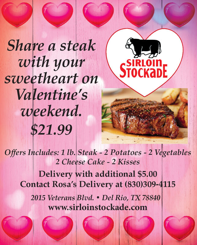 Share a steakwith yoursweetheart onValentine'sweekend.$21.99SIRLOIN,STOCaDEOffers Includes: 1 lb. Steak - 2 Potatoes - 2 Vegetables2 Cheese Cake - 2 KissesDelivery with additional $5.00Contact Rosa's Delivery at (830)309-41152015 Veterans Blvd.  Del Rio, TX 78840www.sirloinstockade.com Share a steak with your sweetheart on Valentine's weekend. $21.99 SIRLOIN, STOCaDE Offers Includes: 1 lb. Steak - 2 Potatoes - 2 Vegetables 2 Cheese Cake - 2 Kisses Delivery with additional $5.00 Contact Rosa's Delivery at (830)309-4115 2015 Veterans Blvd.  Del Rio, TX 78840 www.sirloinstockade.com