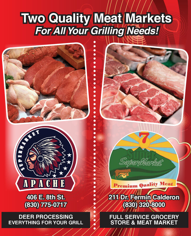 Two Quality Meat MarketsFor All Your Grilling Needs!SunerSeperlbertetAPACHEPremium Quality Meat211 Dr. Fermin Calderon(830) 320-8000406 E. 8th St.(830) 775-0717DEER PROCESSINGEVERYTHING FOR YOUR GRILLFULL SERVICE GROCERYSTORE & MEAT MARKET Two Quality Meat Markets For All Your Grilling Needs! Suner Seperlbertet APACHE Premium Quality Meat 211 Dr. Fermin Calderon (830) 320-8000 406 E. 8th St. (830) 775-0717 DEER PROCESSING EVERYTHING FOR YOUR GRILL FULL SERVICE GROCERY STORE & MEAT MARKET