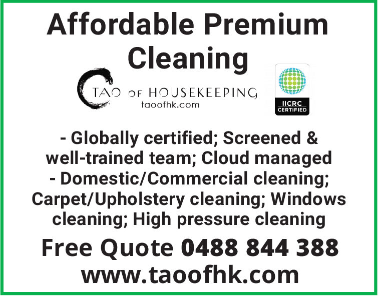 Affordable PremiumCleaningTAO OF HOUSEKEEPINGtaoofhk.comIICRCCERTIFIED- Globally certified; Screened &well-trained team; Cloud managed- Domestic/Commercial cleaning;Carpet/Upholstery cleaning; Windowscleaning; High pressure cleaningFree Quote 0488 844 388www.taoofhk.com Affordable Premium Cleaning TAO OF HOUSEKEEPING taoofhk.com IICRC CERTIFIED - Globally certified; Screened & well-trained team; Cloud managed - Domestic/Commercial cleaning; Carpet/Upholstery cleaning; Windows cleaning; High pressure cleaning Free Quote 0488 844 388 www.taoofhk.com
