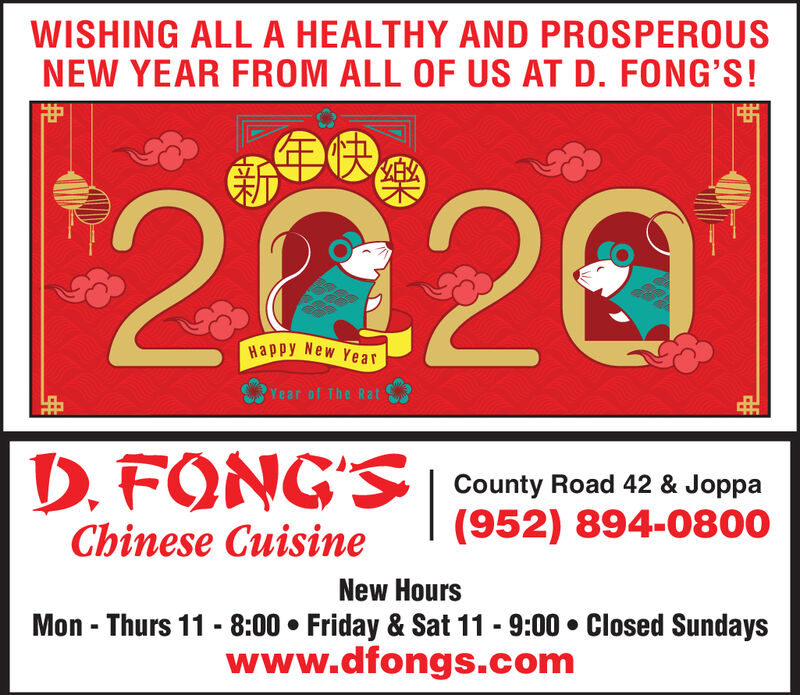WISHING ALL A HEALTHY AND PROSPEROUSNEW YEAR FROM ALL OF US AT D. FONG'S!2020Happy New Ye arYear of The RatD. FONG'S County Road 42 & Joppa(952) 894-0800Chinese CuisineNew HoursMon - Thurs 11 - 8:00  Friday & Sat 11 - 9:00  Closed Sundayswww.dfongs.com WISHING ALL A HEALTHY AND PROSPEROUS NEW YEAR FROM ALL OF US AT D. FONG'S! 2020 Happy New Ye ar Year of The Rat D. FONG'S County Road 42 & Joppa (952) 894-0800 Chinese Cuisine New Hours Mon - Thurs 11 - 8:00  Friday & Sat 11 - 9:00  Closed Sundays www.dfongs.com