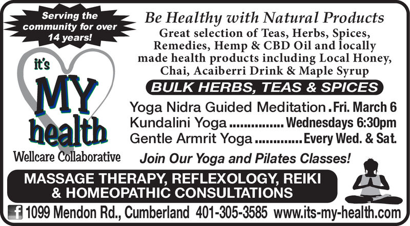 Serving thecommunity for over14 years!Be Healthy with Natural ProductsGreat selection of Teas, Herbs, Spices,Remedies, Hemp & CBD Oil and locallymade health products including Local Honey,Chai, Acaiberri Drink & Maple SyrupBULK HERBS, TEAS & SPICESit'sMYhealthYoga Nidra Guided Meditation.Fri. March 6Kundalini Yoga . Wednesdays 6:30pmGentle Armrit Yoga . Every Wed. & Sat.Wellcare CollaborativeJoin Our Yoga and Pilates Classes!MASSAGE THERAPY, REFLEXOLOGY, REIKI& HOMEOPATHIC CONSULTATIONSf 1099 Mendon Rd., Cumberland 401-305-3585 www.its-my-health.com Serving the community for over 14 years! Be Healthy with Natural Products Great selection of Teas, Herbs, Spices, Remedies, Hemp & CBD Oil and locally made health products including Local Honey, Chai, Acaiberri Drink & Maple Syrup BULK HERBS, TEAS & SPICES it's MY health Yoga Nidra Guided Meditation.Fri. March 6 Kundalini Yoga . Wednesdays 6:30pm Gentle Armrit Yoga . Every Wed. & Sat. Wellcare Collaborative Join Our Yoga and Pilates Classes! MASSAGE THERAPY, REFLEXOLOGY, REIKI & HOMEOPATHIC CONSULTATIONS f 1099 Mendon Rd., Cumberland 401-305-3585 www.its-my-health.com