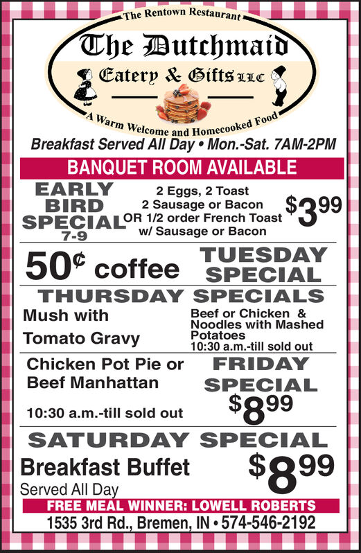 The Rentown Restaurant-The DutchmaidEatery & Gifts LLCA Warm Welcome and Homecooked FoodBreakfast Served All Day Mon.-Sat. 7AM-2PMBANQUET ROOM AVAILABLEEARLYBIRD2 Eggs, 2 Toast2 Sausage or BaconSPECIALOR 1/2 order French Toastw/ Sausage or Bacon$3997-9TUESDAYSPECIAL50° coffeeTHURSDAY SPECIALSBeef or Chicken &Noodles with MashedPotatoes10:30 a.m.-till sold outMush withTomato GravyChicken Pot Pie orBeef ManhattanFRIDAYSPECIAL$89910:30 a.m.-till sold outSATURDAY SPECIAL$899Breakfast BuffetServed All DayFREE MEAL WINNER: LOWELL ROBERTS1535 3rd Rd., Bremen, IN 574-546-2192 The Rentown Restaurant- The Dutchmaid Eatery & Gifts LLC A Warm Welcome and Homecooked Food Breakfast Served All Day Mon.-Sat. 7AM-2PM BANQUET ROOM AVAILABLE EARLY BIRD 2 Eggs, 2 Toast 2 Sausage or Bacon SPECIALOR 1/2 order French Toast w/ Sausage or Bacon $399 7-9 TUESDAY SPECIAL 50° coffee THURSDAY SPECIALS Beef or Chicken & Noodles with Mashed Potatoes 10:30 a.m.-till sold out Mush with Tomato Gravy Chicken Pot Pie or Beef Manhattan FRIDAY SPECIAL $899 10:30 a.m.-till sold out SATURDAY SPECIAL $899 Breakfast Buffet Served All Day FREE MEAL WINNER: LOWELL ROBERTS 1535 3rd Rd., Bremen, IN 574-546-2192