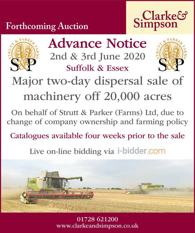Clarke&SimpsonForthcoming AuctionPARKERAdvance NoticePARKER2nd & 3rd June 2020Suffolk & EssexMajor two-day dispersal sale ofmachinery off 20,000 acresOn behalf of Strutt & Parker (Farms) Ltd, due tochange of company ownership and farming policyCatalogues available four weeks prior to the saleLive on-line bidding via i-bidder.com01728 621200www.clarkeandsimpson.co.ukSTRUTSTRUTARMS Clarke& Simpson Forthcoming Auction PARKER Advance Notice PARKER 2nd & 3rd June 2020 Suffolk & Essex Major two-day dispersal sale of machinery off 20,000 acres On behalf of Strutt & Parker (Farms) Ltd, due to change of company ownership and farming policy Catalogues available four weeks prior to the sale Live on-line bidding via i-bidder.com 01728 621200 www.clarkeandsimpson.co.uk STRUT STRUT ARMS