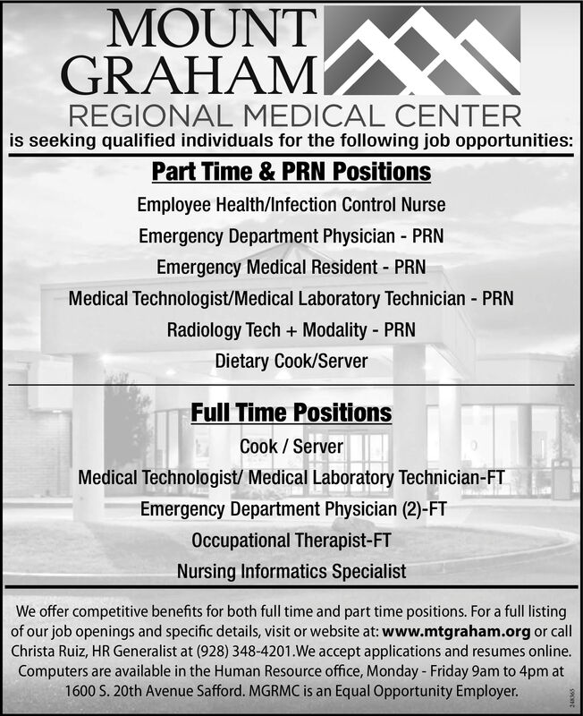 MOUNTGRAHAMREGIONAL MEDICAL CENTERis seeking qualified individuals for the following job opportunities:Part Time & PRN PositionsER Physician Assistant - PRNER Unit Clerk - PRNSecurity Officer/Safety Specialist - PRNEmergency Department Physician - PRNEmergency Medical Resident - PRNMedical Technologist/Medical Laboratory Technician PRNRadiology Tech + Modality - PRNFull Time PositionsQuality Case ManagerLicensed Nursing AssistantEmployee Health/Infection Control NurseMedical Technologist/ Medical Laboratory Technician-FTEmergency Department Physician (2)-FTOccupational Therapist-FTER Physician Assistant-FTWe offer competitive benefits for both full time and part time positions. For a full listingof our job openings and specific details, visit or website at: www.mtgraham.org or callChrista Ruiz, HR Generalist at (928) 348-4201.We accept applications and resumes online.Computers are available in the Human Resource office, Monday - Friday 9am to 4pm at1600 S. 20th Avenue Safford. MGRMC is an Equal Opportunity Employer. MOUNT GRAHAM REGIONAL MEDICAL CENTER is seeking qualified individuals for the following job opportunities: Part Time & PRN Positions ER Physician Assistant - PRN ER Unit Clerk - PRN Security Officer/Safety Specialist - PRN Emergency Department Physician - PRN Emergency Medical Resident - PRN Medical Technologist/Medical Laboratory Technician PRN Radiology Tech + Modality - PRN Full Time Positions Quality Case Manager Licensed Nursing Assistant Employee Health/Infection Control Nurse Medical Technologist/ Medical Laboratory Technician-FT Emergency Department Physician (2)-FT Occupational Therapist-FT ER Physician Assistant-FT We offer competitive benefits for both full time and part time positions. For a full listing of our job openings and specific details, visit or website at: www.mtgraham.org or call Christa Ruiz, HR Generalist at (928) 348-4201.We accept applications and resumes online. Computers are available in the Human Resource office, Monday - Fr