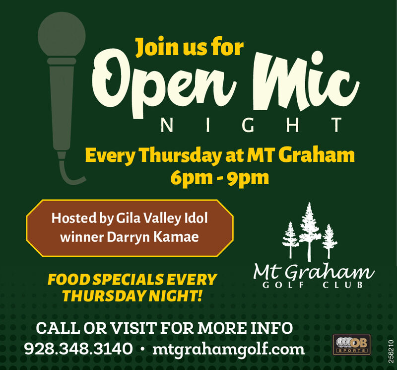 Join us forOpen MicNIG H IEvery Thursday at MT Graham6pm - 9pmHosted by Gila Valley Idolwinner Darryn KamaeMt GrahamFOOD SPECIALS EVERYTHURSDAY NIGHT!GOLF CLUBCALL OR VISIT FOR MORE INFO928.348.3140  mtgrahamgolf.comSPORTS251248 Join us for Open Mic NIG H I Every Thursday at MT Graham 6pm - 9pm Hosted by Gila Valley Idol winner Darryn Kamae Mt Graham FOOD SPECIALS EVERY THURSDAY NIGHT! GOLF CLUB CALL OR VISIT FOR MORE INFO 928.348.3140  mtgrahamgolf.com SPORTS 251248