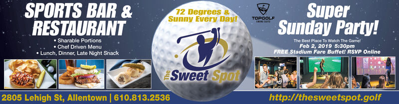SPORTS BAR &RESTAURANTSuperSunday Party!12 Degrees &Sunny Every Day!TOPGOLF Sharable Portions Chef Driven Menu Lunch, Dinner, Late Night SnackThe Best Place To Watch The Game!Feb 2, 2019 5:30pmFREE Stadium Fare Buffet! RSVP OnlineSweet Spot2805 Lehigh St, Allentown | 610.813.2536http://thesweetspot.golf SPORTS BAR & RESTAURANT Super Sunday Party! 12 Degrees & Sunny Every Day! TOPGOLF  Sharable Portions  Chef Driven Menu  Lunch, Dinner, Late Night Snack The Best Place To Watch The Game! Feb 2, 2019 5:30pm FREE Stadium Fare Buffet! RSVP Online Sweet Spot 2805 Lehigh St, Allentown | 610.813.2536 http://thesweetspot.golf