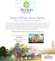 BeetonVILLAGESales Office Now OpenFamily living is blooming in Beeton.A unique and dynamic collection of heritage style single detached 2-storey and freehold townhomes justa short drive to major highways, like highways 407 and 7, yet far from the congestion of the big city.With its entrance off 8th Line, Beeton Village is minutes from the country but you'll still discover all themodern amenities you're looking for - stores, shops, restaurants, a recreation centre and more. Plus, you'llfind a unique combination of elegance, small town pride, and next level features and finishes like designerkitchens, exquisite countertops, and all the room today's growing families need.REGISTER NOW AT beetonvillage.caTownhomes from the mid$500'sSingles from the high$600'sGardenia 3,.187 sq ft.FLATOIllustrations are artist's concept. Prices andspecifications aresubject to change without nohce E.&O.EDEVELOPMENTS INC.A master planned community by FLATO Beeton VILLAGE Sales Office Now Open Family living is blooming in Beeton. A unique and dynamic collection of heritage style single detached 2-storey and freehold townhomes just a short drive to major highways, like highways 407 and 7, yet far from the congestion of the big city. With its entrance off 8th Line, Beeton Village is minutes from the country but you'll still discover all the modern amenities you're looking for - stores, shops, restaurants, a recreation centre and more. Plus, you'll find a unique combination of elegance, small town pride, and next level features and finishes like designer kitchens, exquisite countertops, and all the room today's growing families need. REGISTER NOW AT beetonvillage.ca Townhomes from the mid $500's Singles from the high $600's Gardenia 3,.187 sq ft. FLATO Illustrations are artist's concept. Prices and specifications aresubject to change without nohce E.&O.E DEVELOPMENTS INC. A master planned community by FLATO