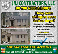 INJ CONTRACTORS, LLCDO YOU NEED A ROOF?Have yourshingles seenbetter days?Give us a call todayfor your Free Estimate!BeforeFully InsuredVOTED BESTGeneral Contractor1st Runner Up ElectricianStandard SpeakerAfterReaders Choice Awards2019Standardspeaker.com/RendersChoiceONE DAY ROOF REPLACEMENTVISADISCOVERLic. #PA062801MasterCare Call 570-579-3264  Jed@jnj-contractors.com INJ CONTRACTORS, LLC DO YOU NEED A ROOF? Have your shingles seen better days? Give us a call today for your Free Estimate! Before Fully Insured VOTED BEST General Contractor 1st Runner Up Electrician Standard Speaker After Readers Choice Awards 2019 Standardspeaker.com/RendersChoice ONE DAY ROOF REPLACEMENT VISA DISCOVER Lic. #PA062801 MasterCare Call 570-579-3264  Jed@jnj-contractors.com