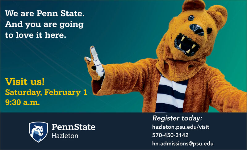 We are Penn State.And you are goingto love it here.Visit us!Saturday, February 19:30 a.m.Register today:PennStatehazleton.psu.edu/visitHazleton570-450-3142hn-admissions@psu.edu We are Penn State. And you are going to love it here. Visit us! Saturday, February 1 9:30 a.m. Register today: PennState hazleton.psu.edu/visit Hazleton 570-450-3142 hn-admissions@psu.edu