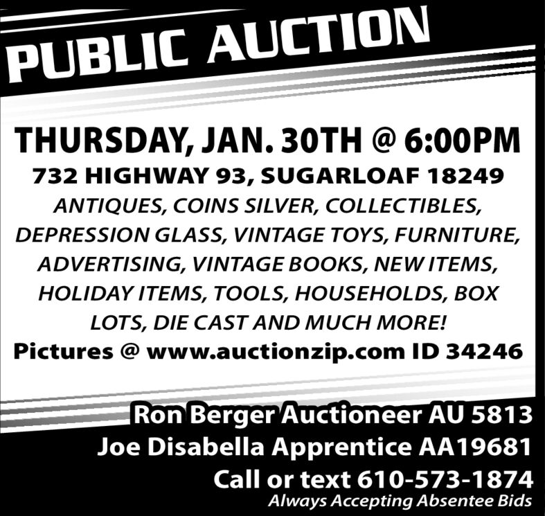 PUBLIC AUCTIONTHURSDAY, JAN. 30TH @ 6:00PM732 HIGHWAY 93, SUGARLOAF 18249ANTIQUES, COINS SILVER, COLLECTIBLES,DEPRESSION GLASS, VINTAGE TOYS, FURNITURE,ADVERTISING, VINTAGE BOOKS, NEW ITEMS,HOLIDAY ITEMS, TOOLS, HOUSEHOLDS, BOXLOTS, DIE CAST AND MUCH MORE!Pictures @ www.auctionzip.com ID 34246Ron Berger Auctioneer AU 5813Joe Disabella Apprentice AA19681Call or text 610-573-1874Always Accepting Absentee Bids PUBLIC AUCTION THURSDAY, JAN. 30TH @ 6:00PM 732 HIGHWAY 93, SUGARLOAF 18249 ANTIQUES, COINS SILVER, COLLECTIBLES, DEPRESSION GLASS, VINTAGE TOYS, FURNITURE, ADVERTISING, VINTAGE BOOKS, NEW ITEMS, HOLIDAY ITEMS, TOOLS, HOUSEHOLDS, BOX LOTS, DIE CAST AND MUCH MORE! Pictures @ www.auctionzip.com ID 34246 Ron Berger Auctioneer AU 5813 Joe Disabella Apprentice AA19681 Call or text 610-573-1874 Always Accepting Absentee Bids