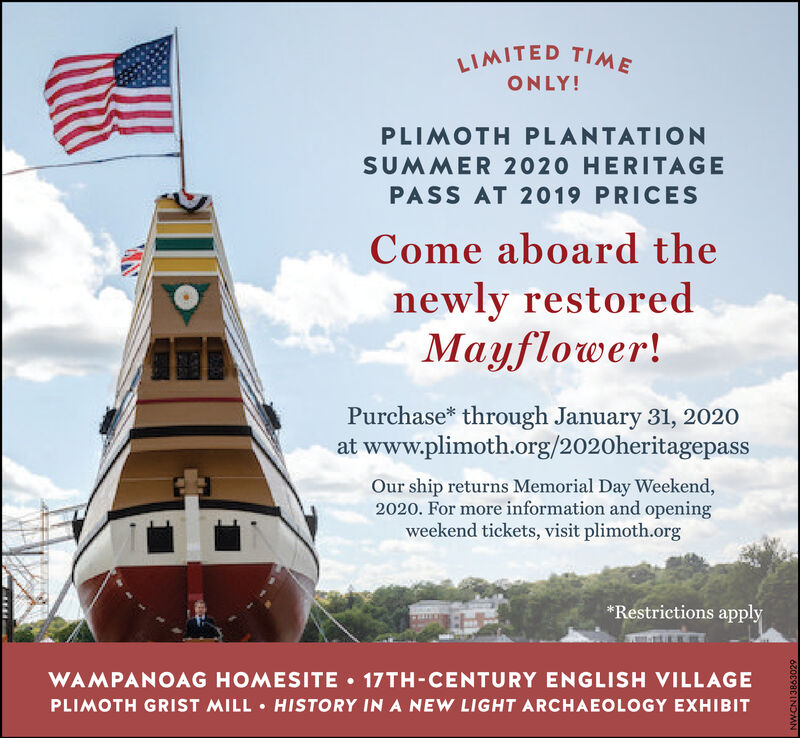 LIMITED TIMEONLY!PLIMOTH PLANTATIONSUMMER 2020 HERITAGEPASS AT 2019 PRICESCome aboard thenewly restoredMayflower!Purchase* through January 31, 2020at www.plimoth.org/2020heritagepassOur ship returns Memorial Day Weekend,2020. For more information and openingweekend tickets, visit plimoth.org*Restrictions applyWAMPANOAG HOMESITE  17TH-CENTURY ENGLISH VILLAGEPLIMOTH GRIST MILL  HISTORY IN A NEW LIGHT ARCHAEOLOGY EXHIBITNWCN13863029 LIMITED TIME ONLY! PLIMOTH PLANTATION SUMMER 2020 HERITAGE PASS AT 2019 PRICES Come aboard the newly restored Mayflower! Purchase* through January 31, 2020 at www.plimoth.org/2020heritagepass Our ship returns Memorial Day Weekend, 2020. For more information and opening weekend tickets, visit plimoth.org *Restrictions apply WAMPANOAG HOMESITE  17TH-CENTURY ENGLISH VILLAGE PLIMOTH GRIST MILL  HISTORY IN A NEW LIGHT ARCHAEOLOGY EXHIBIT NWCN13863029