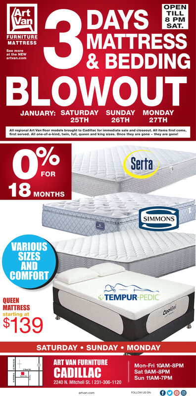 OPENTILL8 PMSAT.ArtVanDAYSMATTRESS& BEDDINGFURNITUREMATTRESSSee moreat the NEWartvan.comBLOWOUTJANUARY: SATURDAY SUNDAY MONDAY27TH25TH26THAll regional Art Van floor models brought to Cadillac for immediate sale and closeout. All items first come,first served. All one-of-a-kind, twin, full, queen and king sizes. Once they are gone - they are gone!SertaFOR18MONTHSSIMMONSVARIOUSSIZESANDCOMFORTTEMPUR PEDICQUEENMATTRESSstarting at$139SATURDAY  SUNDAY  MONDAYART VAN FURNITUREMon-Fri 10AM-8PMCADILLACSat 9AM-8PMSun 11AM-7PM2240 N. Mitchell St. 1 231-306-1120FOLLOW US ONartvan.com OPEN TILL 8 PM SAT. Art Van DAYS MATTRESS & BEDDING FURNITURE MATTRESS See more at the NEW artvan.com BLOWOUT JANUARY: SATURDAY SUNDAY MONDAY 27TH 25TH 26TH All regional Art Van floor models brought to Cadillac for immediate sale and closeout. All items first come, first served. All one-of-a-kind, twin, full, queen and king sizes. Once they are gone - they are gone! Serta FOR 18 MONTHS SIMMONS VARIOUS SIZES AND COMFORT TEMPUR PEDIC QUEEN MATTRESS starting at $139 SATURDAY  SUNDAY  MONDAY ART VAN FURNITURE Mon-Fri 10AM-8PM CADILLAC Sat 9AM-8PM Sun 11AM-7PM 2240 N. Mitchell St. 1 231-306-1120 FOLLOW US ON artvan.com