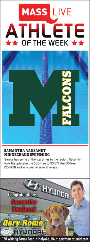 MASS LIVEATHLETE** OF THE WEEK **SAMANTHA VANZANDTMINNECHAUG SWIMMINGSenior has some of the top times in the region. Recentlytook first place in the 500-free (5:33.67), the 50-free(25.869) and as a part of several relays.HYUNDAICongratulationsSamanthaVanZandiGary RomeHYUNDAL150 Whiting Farms Road  Holyoke, MA  garyromehyundai.comFALCONS MASS LIVE ATHLETE ** OF THE WEEK ** SAMANTHA VANZANDT MINNECHAUG SWIMMING Senior has some of the top times in the region. Recently took first place in the 500-free (5:33.67), the 50-free (25.869) and as a part of several relays. HYUNDAI Congratulations Samantha VanZandi Gary Rome HYUNDAL 150 Whiting Farms Road  Holyoke, MA  garyromehyundai.com FALCONS
