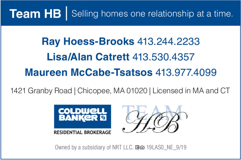 Team HB Selling homes one relationship at a time.Ray Hoess-Brooks 413.244.2233Lisa/Alan Catrett 413.530.4357Maureen McCabe-Tsatsos 413.977.40991421 Granby Road | Chicopee, MA 01020 | Licensed in MA and CTCH BCOLDWELLBANKERRESIDENTIAL BROKERAGEOwned by a subsidiary of NRT LLC. Ba 19LASO_NE_9/19 Team HB Selling homes one relationship at a time. Ray Hoess-Brooks 413.244.2233 Lisa/Alan Catrett 413.530.4357 Maureen McCabe-Tsatsos 413.977.4099 1421 Granby Road | Chicopee, MA 01020 | Licensed in MA and CT CH B COLDWELL BANKER RESIDENTIAL BROKERAGE Owned by a subsidiary of NRT LLC. Ba 19LASO_NE_9/19