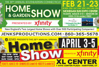 FEB 21-23THE 39TH ANNUAL SOUTHEASTERN CONNECTICUTOME& GARDENFRI 5PM - 9PM  SAT 11AM - 8PM  SUN 11AM - 5PMMOHEGAN SUN EXPO CENTERTICKETS: ADULTS $10  SENIORS $8KIDS (12 & under) FREE!SHOWMoheyan Sun1 Mohegan Sun BlvdUncasville, CTxfinityPRESENTED BYNew England's Two Largest Home Shows with Over 500 Participating Companies!JENKSPRODUCTIONS.COM 860-365-5678Home APRIL 3-5xfinityXL CENTERJENKS PRESENTS THE 26TH ANNUAL SPRINGPRODUCTIONSShowPRESENTED BYFRI 5PM - 9PMSAT 10AM - 6PMSUN 10AM - 5PMTICKETS: ADULTS $10-SENIORS (65 & Over) $8-KIDS (12 & under) $51 CIVIC CENTER PLAZA  HARTFORD, CT FEB 21-23 THE 39TH ANNUAL SOUTHEASTERN CONNECTICUT OME & GARDEN FRI 5PM - 9PM  SAT 11AM - 8PM  SUN 11AM - 5PM MOHEGAN SUN EXPO CENTER TICKETS: ADULTS $10  SENIORS $8 KIDS (12 & under) FREE! SHOW Moheyan Sun 1 Mohegan Sun Blvd Uncasville, CT xfinity PRESENTED BY New England's Two Largest Home Shows with Over 500 Participating Companies! JENKSPRODUCTIONS.COM 860-365-5678 Home APRIL 3-5 xfinity XL CENTER JENKS PRESENTS THE 26TH ANNUAL SPRING PRODUCTIONS Show PRESENTED BY FRI 5PM - 9PM SAT 10AM - 6PM SUN 10AM - 5PM TICKETS: ADULTS $10-SENIORS (65 & Over) $8-KIDS (12 & under) $5 1 CIVIC CENTER PLAZA  HARTFORD, CT
