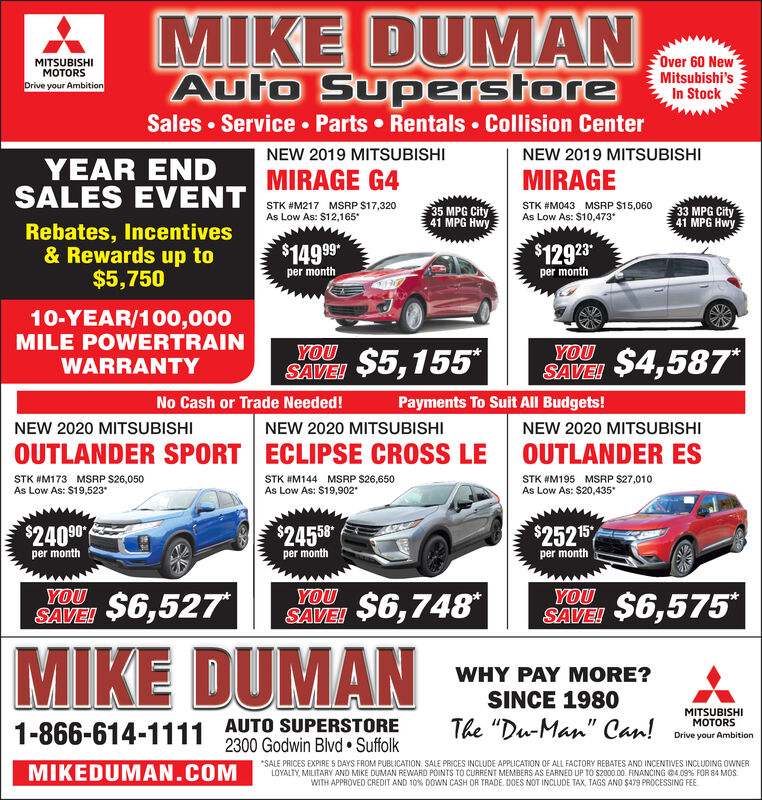 """MIKE DUMANFOver 60 NewMITSUBISHIMOTORSDrive your AmbitionAuto SuperstoreSales  Service  Parts  Rentals  Collision CenterMitsubishi'sIn StockNEW 2019 MITSUBISHINEW 2019 MITSUBISHIYEAR ENDSALES EVENTMIRAGE G4MIRAGESTK #M217 MSRP $17,320As Low As: $12,165STK #M043 MSRP $15,060As Low As: $10,473""""35 MPG City41 MPG Hwy33 MPG City41 MPG HwyRebates, Incentives& Rewards up to$5,750$12923per month$1499per month10-YEAR/100,000MILE POWERTRAINWARRANTYYOU$4,587YOU*SAVEISAVE $5,155*No Cash or Trade Needed!Payments To Suit All Budgets!NEW 2020 MITSUBISHINEW 2020 MITSUBISHINEW 2020 MITSUBISHIOUTLANDER ESOUTLANDER SPORT ECLIPSE CROSS LESTK #M173 MSRP S26,050As Low As: $19,523*STK #M144 MSRP $26,650As Low As: $19,902""""STK #M195 MSRP $27,010As Low As: $20,435$24090$24558$252 15per monthper monthper month$6,527YOUYOUYOU$6,575*$6,748*SAVEISAVEISAVEIMIKE DUMANWHY PAY MORE?SINCE 1980MITSUBISHIMOTORSAUTO SUPERSTORE2300 Godwin Blvd  SuffolkThe """"Du-Man"""" Can!1-866-614-1111Drive your Ambition*SALE PRICES EXPIRE 5 DAYS FROM PUBLICATION. SALE PRICES INCLUDE APPLICATION OF ALL FACTORY REBATES AND INCENTIVES INCLUDING OWNERLOYALTY, MILITARY AND MIKE DUMAN REWARD POINTS TO CURRENT MEMBERS AS EARNED UP TO $2000.00. FINANCING O4.09% FOR 84 MOS.WITH APPROVED CREDIT AND 10% DOWN CASH OR TRADE. DOES NOT INCLUDE TAX, TAGS AND $479 PROCESSING FEE.MIKEDUMAN.COM MIKE DUMAN FOver 60 New MITSUBISHI MOTORS Drive your Ambition Auto Superstore Sales  Service  Parts  Rentals  Collision Center Mitsubishi's In Stock NEW 2019 MITSUBISHI NEW 2019 MITSUBISHI YEAR END SALES EVENT MIRAGE G4 MIRAGE STK #M217 MSRP $17,320 As Low As: $12,165 STK #M043 MSRP $15,060 As Low As: $10,473"""" 35 MPG City 41 MPG Hwy 33 MPG City 41 MPG Hwy Rebates, Incentives & Rewards up to $5,750 $12923 per month $1499 per month 10-YEAR/100,000 MILE POWERTRAIN WARRANTY YOU $4,587 YOU * SAVEI SAVE $5,155* No Cash or Trade Needed! Payments To Suit All Budgets! NEW 2020 MITSUBISHI NEW 2020 MITSUBISHI NEW 2020 MITSUBISHI OUTLANDER ES OUTLANDER SPORT ECLI"""