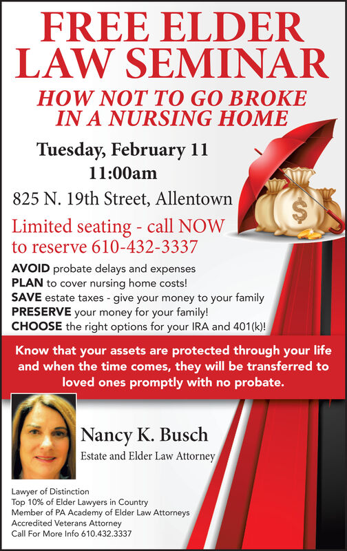 FREE ELDERLAW SEMINARHOW NOT TO GO BROKEIN A NURSING HOMETuesday, October 111:00am825 N. 19th Street, AllentownLimited seating - call NOWto reserve 610-432-3337AVOID probate delays and expensesPLAN to cover nursing home costs!SAVE estate taxes -give your money to your familyPRESERVE your money for your family!CHOOSE the right options for your IRA and 401(k)!Know that your assets are protected through your lifeand when the time comes, they will be transferred toloved ones promptly with no probate.Nancy K. BuschEstate and Elder Law AttorneyLawyer of DistinctionTop 10% of Elder Lawyers in CountryMember of PA Academy of Elder Law AttorneysAccredited Veterans AttorneyCall For More Info 610.432.3337 FREE ELDER LAW SEMINAR HOW NOT TO GO BROKE IN A NURSING HOME Tuesday, October 1 11:00am 825 N. 19th Street, Allentown Limited seating - call NOW to reserve 610-432-3337 AVOID probate delays and expenses PLAN to cover nursing home costs! SAVE estate taxes -give your money to your family PRESERVE your money for your family! CHOOSE the right options for your IRA and 401(k)! Know that your assets are protected through your life and when the time comes, they will be transferred to loved ones promptly with no probate. Nancy K. Busch Estate and Elder Law Attorney Lawyer of Distinction Top 10% of Elder Lawyers in Country Member of PA Academy of Elder Law Attorneys Accredited Veterans Attorney Call For More Info 610.432.3337