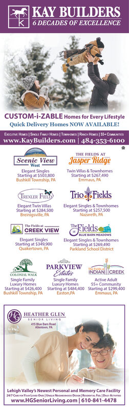 |KAY BUILDERSk 6 DECADES OF EXCELLENCECUSTOM-i-ZABLE Homes for Every LifestyleQuick Delivery Homes NOW AVAILABLE!Excumm Hows | Swar FaLY HoMrs | Towwos| Rwon Hows | 55+ ComNTESwww.KayBuilders.com | 484-353-6100THE FIELDS ATJasper RidgeScenic ViewWestElegant SinglesStarting at $S03,800Bushkil Township, PATwin Villas & TownhomesStarting at $267 A90Emmaus, PATrio FieldsTREXLER FIElegant Twin VillasStarting at $284,500Breinigsville, PAElegant Singles & TownhomesStarting at $257,500Nazareth, PA|The Finlds atCREEK VIEWFieldsTheBLUE BARN HEADOWSElegant SinglesStarting at $349,900Quakertown, PAElegant Singles & TownhomesStarting at $269,490Parkland School DistrictPARKVIEWEstatesNDIAN CREEKCOLONIAL WALKSingle FamilyLuxury HomesStarting at $426,400Bushkill Township, PASingle FamilyLuxury HomesStarting at $484,400Easton PAActive Adult55+ CommunityStarting at $299,400Emmaus, PAHEATHER GLENSENIOR LIVING415 Blue Barn RoadAlentown, PALehigh Valley's Newest Personal and Memory Care Facility247 C ron Youtom Oas Uuo Neooo Des|Resoem Fm Da Acwww.HGSeniorLiving.com 610-841-4478 |KAY BUILDERS k 6 DECADES OF EXCELLENCE CUSTOM-i-ZABLE Homes for Every Lifestyle Quick Delivery Homes NOW AVAILABLE! Excumm Hows | Swar FaLY HoMrs | Towwos| Rwon Hows | 55+ ComNTES www.KayBuilders.com | 484-353-6100 THE FIELDS AT Jasper Ridge Scenic View West Elegant Singles Starting at $S03,800 Bushkil Township, PA Twin Villas & Townhomes Starting at $267 A90 Emmaus, PA Trio Fields TREXLER FI Elegant Twin Villas Starting at $284,500 Breinigsville, PA Elegant Singles & Townhomes Starting at $257,500 Nazareth, PA |The Finlds at CREEK VIEW Fields The BLUE BARN HEADOWS Elegant Singles Starting at $349,900 Quakertown, PA Elegant Singles & Townhomes Starting at $269,490 Parkland School District PARKVIEW Estates NDIAN CREEK COLONIAL WALK Single Family Luxury Homes Starting at $426,400 Bushkill Township, PA Single Family Luxury Homes Starting at $484,400 Easton PA Active Adult 55+ Community Starting at $299,400 Emmaus,