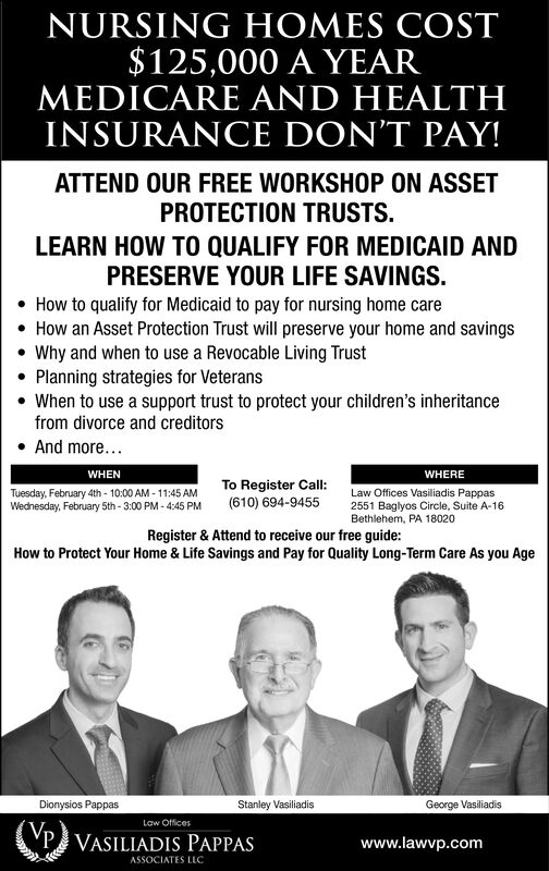 NURSING HOMES COST$125,000 A YEARMEDICARE AND HEALTHINSURANCE DON'T PAY!ATTEND OUR FREE WORKSHOP ON ASSETPROTECTION TRUSTS.LEARN HOW TO QUALIFY FOR MEDICAID ANDPRESERVE YOUR LIFE SAVINGS.How to qualify for Medicaid to pay for nursing home care How an Asset Protection Trust will preserve your home and savings Why and when to use a Revocable Living TrustPlanning strategies for Veterans When to use a support trust to protect your children's inheritancefrom divorce and creditorsAnd more...WHENWHERETo Register Call:(610) 694-9455Tuesday, February 4th - 10:00 AM - 11:45 AMWednesday, February 5th - 3:00 PM - 4:45 PMLaw Offices Vasiliadis Pappas2551 Baglyos Circle, Suite A-16Bethlehem, PA 18020Register & Attend to receive our free guide:How to Protect Your Home & Life Savings and Pay for Quality Long-Term Care As you AgeDionysios Pappas.Stanley VasiliadisGeorge VasiliadisLaw OfficesP VASILIADIS PAPPASwww.lawvp.comASSOCIATES LLC NURSING HOMES COST $125,000 A YEAR MEDICARE AND HEALTH INSURANCE DON'T PAY! ATTEND OUR FREE WORKSHOP ON ASSET PROTECTION TRUSTS. LEARN HOW TO QUALIFY FOR MEDICAID AND PRESERVE YOUR LIFE SAVINGS. How to qualify for Medicaid to pay for nursing home care  How an Asset Protection Trust will preserve your home and savings  Why and when to use a Revocable Living Trust Planning strategies for Veterans  When to use a support trust to protect your children's inheritance from divorce and creditors And more... WHEN WHERE To Register Call: (610) 694-9455 Tuesday, February 4th - 10:00 AM - 11:45 AM Wednesday, February 5th - 3:00 PM - 4:45 PM Law Offices Vasiliadis Pappas 2551 Baglyos Circle, Suite A-16 Bethlehem, PA 18020 Register & Attend to receive our free guide: How to Protect Your Home & Life Savings and Pay for Quality Long-Term Care As you Age Dionysios Pappas. Stanley Vasiliadis George Vasiliadis Law Offices P VASILIADIS PAPPAS www.lawvp.com ASSOCIATES LLC