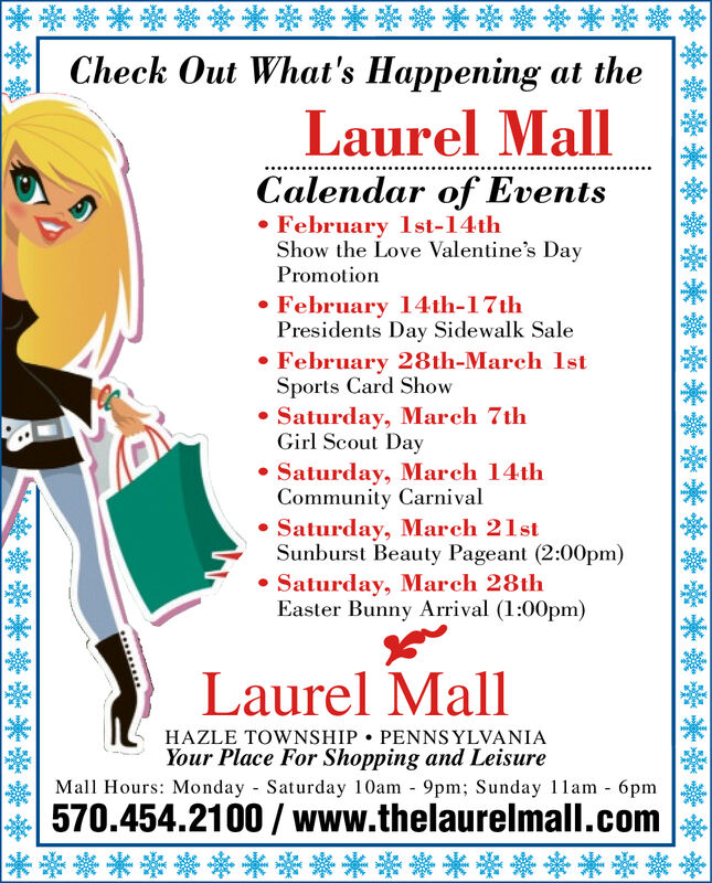 **********Check Out What's Happening at the******Laurel MallCalendar of Events February 1st-14thShow the Love Valentine's DayPromotion February 14th-17thPresidents Day Sidewalk Sale February 28th-March lstSports Card Show Saturday, March 7thGirl Scout Day Saturday, March 14thCommunity Carnival Saturday, March 21stSunburst Beauty Pageant (2:00pm)Saturday, March 28thEaster Bunny Arrival (1:00pm)Laurel MallHAZLE TOWNSHIP  PENNSYLVANIAYour Place For Shopping and LeisureMall Hours: Monday Saturday 10Oam - 9pm; Sunday 1lam - 6pm570.454.2100 / www.thelaurelmall.com******************************************** ********** Check Out What's Happening at the ****** Laurel Mall Calendar of Events  February 1st-14th Show the Love Valentine's Day Promotion  February 14th-17th Presidents Day Sidewalk Sale  February 28th-March lst Sports Card Show  Saturday, March 7th Girl Scout Day  Saturday, March 14th Community Carnival  Saturday, March 21st Sunburst Beauty Pageant (2:00pm) Saturday, March 28th Easter Bunny Arrival (1:00pm) Laurel Mall HAZLE TOWNSHIP  PENNSYLVANIA Your Place For Shopping and Leisure Mall Hours: Monday Saturday 10Oam - 9pm; Sunday 1lam - 6pm 570.454.2100 / www.thelaurelmall.com ***************** *** ********** ********** ****