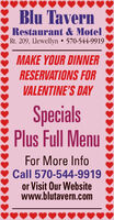 Blu TavernRestaurant & MotelRt. 209, Llewellyn  570-544-9919MAKE YOUR DINNERRESERVATIONS FORVALENTINE'S DAYSpecialsPlus Full MenuFor More InfoCall 570-544-9919or Visit Our Websitewww.blutavern.com Blu Tavern Restaurant & Motel Rt. 209, Llewellyn  570-544-9919 MAKE YOUR DINNER RESERVATIONS FOR VALENTINE'S DAY Specials Plus Full Menu For More Info Call 570-544-9919 or Visit Our Website www.blutavern.com