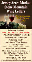 """Jersey Acres MarketStone MountainWine CellarsComplimentaryWine TastingDailyFebruary 1st-14th$5.00 OFFANY SIZE GIFT BASKETVALENTINE OPEN HOUSEFebruary 8th, 11am-5pm""""Starling Koch""""1pm- 4pm - Wine Tasting& Wine SpecialsWe accept FMNP checksMon.-Fri. 8-7; Sat. 8-4; Sun. 11-41615 Panther Valley Rd.,Pine Grove, PAPhone (570) 739-4418www.stonemountainwinecellars.com Jersey Acres Market Stone Mountain Wine Cellars Complimentary Wine Tasting Daily February 1st-14th $5.00 OFFANY SIZE GIFT BASKET VALENTINE OPEN HOUSE February 8th, 11am-5pm """"Starling Koch"""" 1pm- 4pm - Wine Tasting & Wine Specials We accept FMNP checks Mon.-Fri. 8-7; Sat. 8-4; Sun. 11-4 1615 Panther Valley Rd., Pine Grove, PA Phone (570) 739-4418 www.stonemountainwinecellars.com"""