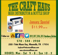 THE CRAFT HAUSBEER DISTRIBUTOR & BOTTLE SHOPJanuary Special$11.99 pim tarLite Lite18 CANS12 FLOZ.Follow us: Afgy 2019, 2017,2016,2015S Disrbuter of helan570 - 544 - 29302881 Potts Miners Hwy, Minersville, PA 17954buybeer@minerscrafthaus.comwww.minerscrafthaus.comHOURS: Mon - Sat 9 8: Sun 10 2%3D THE CRAFT HAUS BEER DISTRIBUTOR & BOTTLE SHOP January Special $11.99 pim tar Lite Lite 18 CANS 12 FLOZ. Follow us: Afgy 2019, 2017,2016,2015S Disrbuter of helan 570 - 544 - 2930 2881 Potts Miners Hwy, Minersville, PA 17954 buybeer@minerscrafthaus.com www.minerscrafthaus.com HOURS: Mon - Sat 9 8: Sun 10 2 %3D