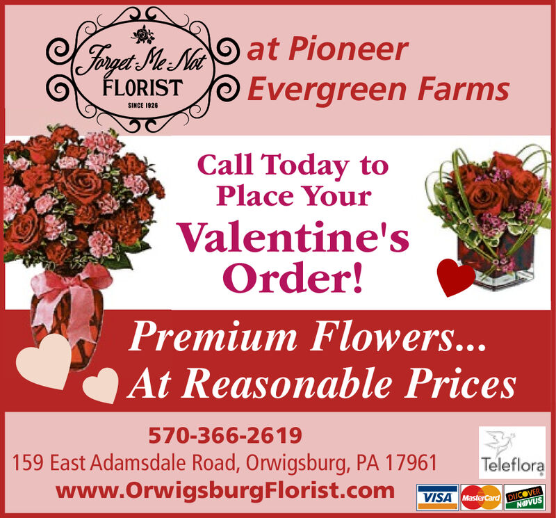 Forga Me. Na Oat PioneerFLORISTEvergreen FarmsSINCE 1926Call Today toPlace YourValentine'sOrder!Premium Flowers...At Reasonable Prices570-366-2619159 East Adamsdale Road, Orwigsburg, PA 17961www.OrwigsburgFlorist.comTelefloraVISA MasterCard DISCOVERNOVUS Forga Me. Na Oat Pioneer FLORIST Evergreen Farms SINCE 1926 Call Today to Place Your Valentine's Order! Premium Flowers... At Reasonable Prices 570-366-2619 159 East Adamsdale Road, Orwigsburg, PA 17961 www.OrwigsburgFlorist.com Teleflora VISA MasterCard DISCOVER NOVUS