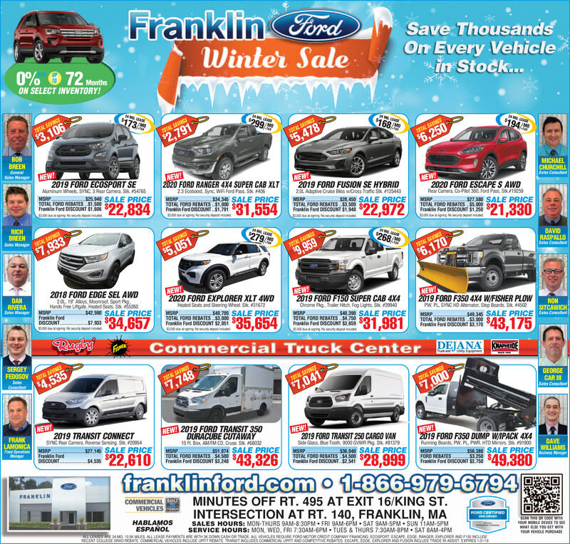 Franklin FordWinter SaleSave ThousandsOn Every Vehiclein Stock..0% 0 72 MonthsON SELECT INVENTORY!6173TMOTOTAL SAVINGS$299/$3,106$168TOTAL SANGS$2,791TOTAL SAVINGS$194$5,478TOTAL SAVNGS$6,250BOBBREENGenaralNEW!2019 FORD ECOSPORT SEAluminum Wheets, SYNC, 3 Rear Camera S. 54765Sales ManaperNEW!MICHAELNEW2019 FORD FUSION SE HYBRID20L Adaptive Cruse Biss wCross Traftic S 125443MSRP. S.450 SALE PRICE2020 FORD RANGER 4X4 SUPER CAB XLTCHURCHILLSales ComatatNEW!MSRPTOTAL FORD REBATES $1.500Franklin Ford DISCOUNT $1.60623 Ecoboost. Syne, WA Ford Pass. Stk 406MSRP.......$34,345 SALE PRICETOTAL FORD REBATES $1.000Franklin Ford DISCOUNT.$1,791$25.940 SALE PRICE2020 FORD ESCAPE S AWDRear Camera, Co-Plot 360. Ford Pass, SK19259$22,83431,554TOTAL FORD REBATES $3.500Frain Ford OISCOUNT ST, $22,972MSRP 27.580 SALE PRICETOTAL FORD REBATES $5.000Franklin Ford DISCOUNT $1,250$21,33000 dg eRICHBREENdedSales Manaper TUTAL SAVINGS$7,933diging lerty det indudd279TMOTOTAL SAVINGS268$5,051TOTAL SAVINGSDAVID$9,959TOTAL SAVNGSRASPALLOSales Consutant$6,1702018 FORD EDGE SEL AWD201, 19 Aloys. Moonroot, Sport PigHands Free Lihgate, Heated Seats. Sk Sas0MSRP.Franklin FordDISCOUNT..NEW!2020 FORD EXPLORER XLT 4WDHeated Seats and Steering Wheel Stk 31672DANNEW!2019 FORD F150 SUPER CAB 4X4Chrome Pig., Traler Hitch, Fog Lights. Stk 29940MSRPTOTAL FORD REBATES .750Franklin Ford DISCOUNT $3.659.00 dgng NetydRIVERASales ManagerNEW!2019 FORD F350 4X4 W/FISHER PLOWWPW, PL SYNC HD Aternator, Step Boards. Stk. 4502$42,590 SALE PRICEMSRP.TOTAL FORD REBATES .$3.000Franklin Ford DISCOUNT $2.051SL000 dgng leorty donit ndudd$34,657S40. 705 SALE PRICE$7,933L00 dtging e ty dont nuded$35,654S40.300 SALE PRICERONSITCAWICH$31,981Commercial Truck Center DEJANA KMANHIDEMSRPTOTAL FORD REBATES $3.000 S.Franklin Ford DISCOUNT $3.170RuglyFis$43,175SERGEYFEDOSOVTdUy toomentTOTAL SANESSales$4,535TOTAL SAVINGSContt$7,748TOTAL SAVINGS$7,041GEORGECAR ISales CoreatatTOTAL SAVINGS$7,000NEW!2019 TRANSIT CONNECTSYNC Rear Camera, Reverse Sensing Stk 20954MSRP.Franklin FordDISCOUNT.NEW! 2019 FORD TRANSIT 350FRANKNEW!2019 FORD TRANSIT 250 CARGO VANSide Glass. Blue Toom, 9000 GWR Pg. Sk 181379DURACUBE CUTAWAYLAMONICAFaed OpertioMaiayerNEW!2019 FORD F350 DUMP WAPACK 4X4Running Boards, PW, PL, PWR, HTD Mirrors. St 9190010 F. Box, AMM CD, Cruse. Sk 6802MSRP.TOTAL FORD REBATES$4,500 SAFranklin Ford DISCOUNT $3,248$27,145 SALE PRICE$22,610SS1.074 SALE PRICE$4.535$43,326MSRPTOTAL FORD REBATES $4.500 $00$36.040 SALE PRICEDAVEMSRPFORD REBATES. 3.250 SAWILLIAMSS56. 380 SALE PRICE gerFrandin Ford tnscOUNT. 2S1 $28,999franklinford.com o 1-866-979-6794FRANKLINCOMMERCIAL UILTVEHICLES oMINUTES OFF RT. 495 AT EXIT 16/KING ST.INTERSECTION AT RT. 140, FRANKLIN, MASALES HOURS: MON-THURS 9AM-8:30PM  FRI 9AM-6PM  SAT 9AM-5PM  SUN 11AM-5PMSERVICE HOURS: MON, WED. FRI 7:30AM-6PM  TUES & THURS 7:30AM-8PM  SAT 8AM-4PMHABLAMOSESPAÑOLFORD CERTIFIEDALLESES AFE 24 MO. 1SK MLES, ALL LEASE PAYUENTS ARE WITHX DOWN CASH OR TRADE, ALL VEHCLES REQURE FORO MOTOR CREoIT COMPANY FINANCING ECOSPORT, ESCAPE, EDGE RANGER. EXPLORER AND FISO NCLUDERECENT COLLEGE GRAD REBATE COMMEROAL VEHICLES NCLUDE UPRIT REBATE TRANSIT NGLUDES COAMERCIAL UPFIT AND COMPETITIVE REATES ESCAPE EOGE, EXPLORER AND RUSION NCLUDE TRADE N ASSIST EXPIRES geSCAN THIS OR C0DE WITHYOUR MOBILE DEVICE TO SEEWHAT ELSE YOU GET WITHYOUR VEHOCLE PRCHASE Franklin Ford Winter Sale Save Thousands On Every Vehicle in Stock.. 0% 0 72 Months ON SELECT INVENTORY! 6173 TMO TOTAL SAVINGS $299/ $3,106 $168 TOTAL SANGS $2,791 TOTAL SAVINGS $194 $5,478 TOTAL SAVNGS $6,250 BOB BREEN Genaral NEW! 2019 FORD ECOSPORT SE Aluminum Wheets, SYNC, 3 Rear Camera S. 54765 Sales Manaper NEW! MICHAEL NEW 2019 FORD FUSION SE HYBRID 20L Adaptive Cruse Biss wCross Traftic S 125443 MSRP. S.450 SALE PRICE 2020 FORD RANGER 4X4 SUPER CAB XLT CHURCHILL Sales Comatat NEW! MSRP TOTAL FORD REBATES $1.500 Franklin Ford DISCOUNT $1.606 23 Ecoboost. Syne, WA Ford Pass. Stk 406 MSRP.......$34,345 SALE PRICE TOTAL FORD REBATES $1.000 Franklin Ford DISCOUNT.$1,791 $25.940 SALE PRICE 2020 FORD ESCAPE S AWD Rear Camera, Co-Plot 360. Ford Pass, SK19259 $22,834 31,554 TOTAL FORD REBATES $3.500 Frain Ford OISCOUNT ST, $22,972 MSRP 27.580 SALE PRICE TOTAL FORD REBATES $5.000 Franklin Ford DISCOUNT $1,250 $21,330 00 dg e RICH BREEN ded Sales Manaper TUTAL SAVINGS $7,933 diging lerty det indudd 279 TMO TOTAL SAVINGS 268 $5,051 TOTAL SAVINGS DAVID $9,959 TOTAL SAVNGS RASPALLO Sales Consutant $6,170 2018 FORD EDGE SEL AWD 201, 19 Aloys. Moonroot, Sport Pig Hands Free Lihgate, Heated Seats. Sk Sas0 MSRP. Franklin Ford DISCOUNT.. NEW! 2020 FORD EXPLORER XLT 4WD Heated Seats and Steering Wheel Stk 31672 DAN NEW! 2019 FORD F150 SUPER CAB 4X4 Chrome Pig., Traler Hitch, Fog Lights. Stk 29940 MSRP TOTAL FORD REBATES .750 Franklin Ford DISCOUNT $3.659 .00 dgng Netyd RIVERA Sales Manager NEW! 2019 FORD F350 4X4 W/FISHER PLOWW PW, PL SYNC HD Aternator, Step Boards. Stk. 4502 $42,590 SALE PRICE MSRP. TOTAL FORD REBATES .$3.000 Franklin Ford DISCOUNT $2.051 SL000 dgng leorty donit ndudd $34,657 S40. 705 SALE PRICE $7,933 L00 dtging e ty dont nuded $35,654 S40.300 SALE PRICE RON SITCAWICH $31,981 Commercial Truck Center DEJANA KMANHIDE MSRP TOTAL FORD REBATES $3.000 S. Franklin Ford DISCOUNT $3.170 Rugly Fis $43,175 SERGEY FEDOSOV TdUy tooment TOTAL SANES Sales $4,535 TOTAL SAVINGS Contt $7,748 TOTAL SAVINGS $7,041 GEORGE CAR I Sales Coreatat TOTAL SAVINGS $7,000 NEW! 2019 TRANSIT CONNECT SYNC Rear Camera, Reverse Sensing Stk 20954 MSRP. Franklin Ford DISCOUNT. NEW! 2019 FORD TRANSIT 350 FRANK NEW! 2019 FORD TRANSIT 250 CARGO VAN Side Glass. Blue Toom, 9000 GWR Pg. Sk 181379 DURACUBE CUTAWAY LAMONICA Faed Opertio Maiayer NEW! 2019 FORD F350 DUMP WAPACK 4X4 Running Boards, PW, PL, PWR, HTD Mirrors. St 91900 10 F. Box, AMM CD, Cruse. Sk 6802 MSRP. TOTAL FORD REBATES$4,500 SA Franklin Ford DISCOUNT $3,248 $27,145 SALE PRICE $22,610 SS1.074 SALE PRICE $4.535 $43,326 MSRP TOTAL FORD REBATES $4.500 $00 $36.040 SALE PRICE DAVE MSRP FORD REBATES. 3.250 SA WILLIAMS S56. 380 SALE PRICE ger Frandin Ford tnscOUNT. 2S1 $28,999 franklinford.com o 1-866-979-6794 FRANKLIN COMMERCIAL UILT VEHICLES o MINUTES OFF RT. 495 AT EXIT 16/KING ST. INTERSECTION AT RT. 140, FRANKLIN, MA SALES HOURS: MON-THURS 9AM-8:30PM  FRI 9AM-6PM  SAT 9AM-5PM  SUN 11AM-5PM SERVICE HOURS: MON, WED. FRI 7:30AM-6PM  TUES & THURS 7:30AM-8PM  SAT 8AM-4PM HABLAMOS ESPAÑOL FORD CERTIFIED ALLESES AFE 24 MO. 1SK MLES, ALL LEASE PAYUENTS ARE WITHX DOWN CASH OR TRADE, ALL VEHCLES REQURE FORO MOTOR CREoIT COMPANY FINANCING ECOSPORT, ESCAPE, EDGE RANGER. EXPLORER AND FISO NCLUDE RECENT COLLEGE GRAD REBATE COMMEROAL VEHICLES NCLUDE UPRIT REBATE TRANSIT NGLUDES COAMERCIAL UPFIT AND COMPETITIVE REATES ESCAPE EOGE, EXPLORER AND RUSION NCLUDE TRADE N ASSIST EXPIRES ge SCAN THIS OR C0DE WITH YOUR MOBILE DEVICE TO SEE WHAT ELSE YOU GET WITH YOUR VEHOCLE PRCHASE