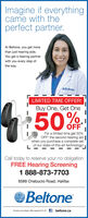 """Imagine if everythingcame with theperfect partner.At Beltone, you get morethan just hearing aids.You get a hearing partnerwith you every step ofthe way.OBeltoneLIMITED TIME OFFER!Buy One, Get One50%OFFFor a limited time get 50%OFF the second hearing aid 