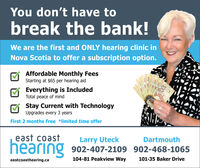 You don't have tobreak the bank!We are the first and ONLY hearing clinic inNova Scotia to offer a subscription option.Affordable Monthly FeesStarting at $65 per hearing aidEverything is IncludedTotal peace of mindStay Current with TechnologyUpgrades every 3 yearsFirst 2 months Free *limited time offereast coastLarry UteckDartmouthhearing 902-407-2109 902-468-1065104-81 Peakview Way101-35 Baker Driveeastcoasthearing.ca100 You don't have to break the bank! We are the first and ONLY hearing clinic in Nova Scotia to offer a subscription option. Affordable Monthly Fees Starting at $65 per hearing aid Everything is Included Total peace of mind Stay Current with Technology Upgrades every 3 years First 2 months Free *limited time offer east coast Larry Uteck Dartmouth hearing 902-407-2109 902-468-1065 104-81 Peakview Way 101-35 Baker Drive eastcoasthearing.ca 100