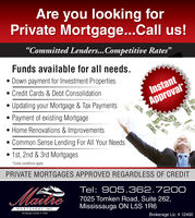 """Are you looking forPrivate Mortgage...Call us!""""Committed Lenders...Competitive Rates""""Funds available for all needs. Down payment for Investment Properties Credit Cards & Debt ConsolidationInstant Updating your Mortgage & Tax Payments Payment of existing Mortgage Home Renovations & ImprovementsApprovalCommon Sense Lending For All Your Needs 1st, 2nd & 3rd Mortgages*Some conditions applyPRIVATE MORTGAGES APPROVED REGARDLESS OF CREDITMataeTel: 905.362.72007025 Tomken Road, Suite 262,Mississauga ON L5S 1R6MORTGAGES INC.rokernge Licenan 12400Brokerage Lic. # 12400 Are you looking for Private Mortgage...Call us! """"Committed Lenders...Competitive Rates"""" Funds available for all needs.  Down payment for Investment Properties  Credit Cards & Debt Consolidation Instant  Updating your Mortgage & Tax Payments  Payment of existing Mortgage  Home Renovations & Improvements Approval Common Sense Lending For All Your Needs  1st, 2nd & 3rd Mortgages *Some conditions apply PRIVATE MORTGAGES APPROVED REGARDLESS OF CREDIT Matae Tel: 905.362.7200 7025 Tomken Road, Suite 262, Mississauga ON L5S 1R6 MORTGAGES INC. rokernge Licenan 12400 Brokerage Lic. # 12400"""