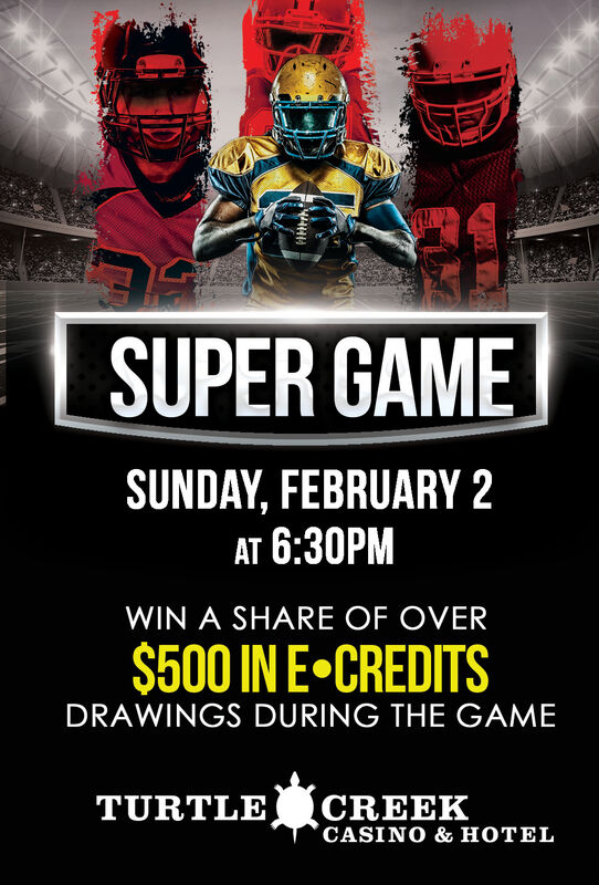 SUPER GAMESUNDAY, FEBRUARY 2AT 6:30PMWIN A SHARE OF OVER$500 IN E CREDITSDRAWINGS DURING THE GAMECREEKCASINO & HOTELTURTLE SUPER GAME SUNDAY, FEBRUARY 2 AT 6:30PM WIN A SHARE OF OVER $500 IN E CREDITS DRAWINGS DURING THE GAME CREEK CASINO & HOTEL TURTLE
