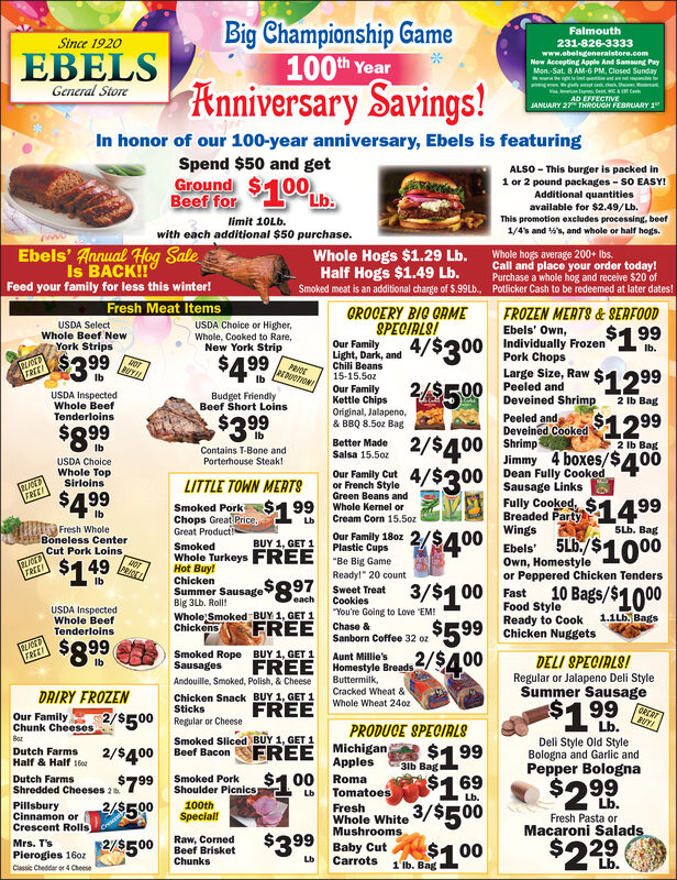"""Big Championship Game100th YearAnniversary Savings!FalmouthSince 1920231-826-3333EBELSwww.ebelsgeneralstore.comNow Accepting Apple And Samsung PayMon.-Sat. 8 AM-6 PM, Closed Sundayttnt onGeneral StoreAD EFFECTIVEJANUARY 27 THROUGH FEBRUARY 1In honor of our 100-year anniversary, Ebels is featuringSpend $50 and getGround $100Oub.Beef forALSO - This burger is packed in1 or 2 pound packages - SO EASY!Additional quantitiesavailable for $2.49/Lb.This promotion exeludes processing, beeflimit 10LB.1/4s and 's, and whole or half hogs.with each additional $50 purchase.Ebels' Annual Hog SaleIs BACK!Feed your family for less this winter!Whole Hogs $1.29 Lb.Half Hogs $1.49 Lb.Whole hogs average 200+ Ibs.Call and place your order today!Purchase a whole hog and receive $20 ofPotlicker Cash to be redeemed at later dates!Smoked meat is an additional charge of $.99Lb.,Fresh Meat ItemsGROGERY BIG ORMESPECIALS!FROZEN MERTS & SERFOODEbels' Own,Individually FrozenPork ChopsLarge Size, RawUSDA SelectWhole Beef NewUSDA Choice or Higher,Whole, Cooked to Rare,New York Strip$1 994/$300Our FamilyLight, Dark, andChili Beans15-15.5ozOur FamilyKettle ChipsYork StripsIb.$3 99$499FOTPROEarDUeTION$12992 Ib BagTREE$500 Peeled andUSDA InspectedWhole BeefTenderloinsBudget FriendlyBeef Short LoinsDeveined ShrimpOriginal, Jalapeno,& BBQ 8.50z BagPeeled andDeveined Cooked 1299$899Shrimp2/$4004/$300Better Made2 Ib BagIbContains T-Bone andPorterhouse Steak!Jimmy 4 boxes/$400Dean Fully CookedSausage LinksFully Cooked,Salsa 15.5ozUSDA ChoiceWhole TopSirloinsOur Family Cutor French StyleGreen Beans andWhole Kernel orLITTLE TOWN MERTSTREE199Breaded Party1499$400 Ebels 5L/$1000Smoked Pork $199Chops Great Price,Great ProductCream Corn 15.5ozSLb. BagWingsFresh WholeBoneless CenterCut Pork LoinsOur Family 18ozPlastic Cups-Be Big GameBUY 1, GET 1SmokedWhole Turkeys FREEHot Buy!$149Own, Homestyleor Peppered Chicken TendersFREEReady!"""" 20 countChicken10 Bags/$10003/$100 FastFood StyleSummer Sausage S897Sweet TreatCooki"""