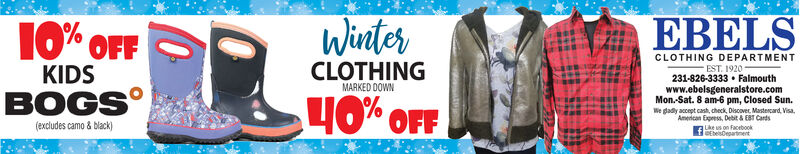 WinterEBELS10% OFFCLOTHING DEPARTMENTCLOTHINGMARKED DOWNEST. 1920231-826-3333  Falmouthwww.ebelsgeneralstore.comMon.-Sat. 8 am-6 pm, Closed Sun.We dadly accept cash, check, Discover, Mastercard. Visa,American Express, Debit & EBT CardsKIDSBOGS40% OFF(excludes camo & black)Like us on FacebookDEbelsDepartinent Winter EBELS 10% OFF CLOTHING DEPARTMENT CLOTHING MARKED DOWN EST. 1920 231-826-3333  Falmouth www.ebelsgeneralstore.com Mon.-Sat. 8 am-6 pm, Closed Sun. We dadly accept cash, check, Discover, Mastercard. Visa, American Express, Debit & EBT Cards KIDS BOGS 40% OFF (excludes camo & black) Like us on Facebook DEbelsDepartinent