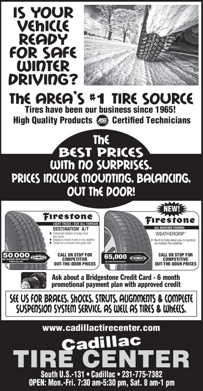 IS YOURVEHICLEREADYFOR SAFEWINTERDRIVING?ThE AREA'S#1 TIRE SOURCETires have been our business since 1965!High Quality ProductsCertified TechniciansTheBEST PRICESWITH no SURPRISES.PRICES INCLUDE MOuNTinG, BALANCINGOUT ThE DOOR!NEW!FirestoneFirestoneLIGHT TRUCK/SUV ALL TERRAINALL WEATHER TOURINGDESTINATION A/TEntanoed taction indp mudand snowAdapts to travel n wet or dry wetherTuned for a smooth and ouiet eidWEATHERGRIPBuilt to help keep you in controlno matter the weather50,00065,000CALL OR STOP FORCOMPETITIVEOUT-THE-DOOR PRICESCALL OR STOP FORCOMPETITIVEOUT-THE-DOOR PRICESAsk about a Bridgestone Credit Card 6 monthpromotional payment plan with approved creditSEE US FOR BRAKES, ShoCKS, STRUTS, AUGNMENTS& COMPLETESUSPENSION SYSTEM SERVICE, AS WELL AS TIRES & WheElSwww.cadillactirecenter.comCadillacTIRE CENTERSouth U.S.-131 Cadillac 231-775-7382OPEN: Mon.-Fri. 7:30 am-5:30 pm, Sat. 8 am-1 pm IS YOUR VEHICLE READY FOR SAFE WINTER DRIVING? ThE AREA'S#1 TIRE SOURCE Tires have been our business since 1965! High Quality ProductsCertified Technicians The BEST PRICES WITH no SURPRISES. PRICES INCLUDE MOuNTinG, BALANCING OUT ThE DOOR! NEW! Firestone Firestone LIGHT TRUCK/SUV ALL TERRAIN ALL WEATHER TOURING DESTINATION A/T Entanoed taction indp mud and snow Adapts to travel n wet or dry wether Tuned for a smooth and ouiet eid WEATHERGRIP Built to help keep you in control no matter the weather 50,000 65,000 CALL OR STOP FOR COMPETITIVE OUT-THE-DOOR PRICES CALL OR STOP FOR COMPETITIVE OUT-THE-DOOR PRICES Ask about a Bridgestone Credit Card 6 month promotional payment plan with approved credit SEE US FOR BRAKES, ShoCKS, STRUTS, AUGNMENTS& COMPLETE SUSPENSION SYSTEM SERVICE, AS WELL AS TIRES & WheElS www.cadillactirecenter.com Cadillac TIRE CENTER South U.S.-131 Cadillac 231-775-7382 OPEN: Mon.-Fri. 7:30 am-5:30 pm, Sat. 8 am-1 pm
