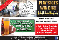 "PLAY SLOTSCheck outWIN BIG!!GOLD RUSHRochelle's newest hot spot!THERABBIT'SFOOTG A M I N GPizza Available!Come join us forFootball, Friends & FunKitchen Coming Soon!Sunday, Feb. 2Watch the""Big Game here!Daily Drink Specials Two Dart Boards Pool Table 7 Flat Screen TVs1244 N 7th St.  Rochelle  815.561.6541Mon-Fri open at 2 pm  Sat & Sun open at Noon01262020 PLAY SLOTS Check out WIN BIG!! GOLD RUSH Rochelle's newest hot spot! THE RABBIT'S FOOT G A M I N G Pizza Available! Come join us for Football, Friends & Fun Kitchen Coming Soon! Sunday, Feb. 2 Watch the ""Big Game here! Daily Drink Specials  Two Dart Boards  Pool Table  7 Flat Screen TVs 1244 N 7th St.  Rochelle  815.561.6541 Mon-Fri open at 2 pm  Sat & Sun open at Noon 01262020"