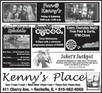 Fun@Kenny'sDUFriday & Saturday9:00 p.m.-1:30 a.m.Karaoke-Vtdeo GamingzDaily DrinkSpecialyFreeN FunEvery Thursday NightFree Pool & Darts,TM7PM-CloseEvery Wednesday6:30pm with a minimumprogressive jackpot of $3000!iteMon-Thurs . $1.50 Domestic Drafts,$2.50 Craft DraftsJoker's Jackpot. $2 DomesticMon & WedBottles and CansDrawing Each Wednesday at 7:30pm Sharp - Pot increases$50.00 per week until a lucky winner draws the Joker Must bepresent to win, Must be 21, All courtesy of... $2 Imports,Crafts and Specialty BottlesTue & Thurs.Kenny's PlaceKenny's PlacelSun 11am-11pm  Mon-Wed 1Oam-1am  Thurs-Sat 10am-2am411 Cherry Ave.  Rochelle, IL  815-562-656801262020 Fun@ Kenny's DU Friday & Saturday 9:00 p.m.-1:30 a.m. Karaoke- Vtdeo Gamingz Daily Drink Specialy FreeN Fun Every Thursday Night Free Pool & Darts, TM 7PM-Close Every Wednesday 6:30pm with a minimum progressive jackpot of $3000! ite Mon-Thurs . $1.50 Domestic Drafts, $2.50 Craft Drafts Joker's Jackpot . $2 Domestic Mon & Wed Bottles and Cans Drawing Each Wednesday at 7:30pm Sharp - Pot increases $50.00 per week until a lucky winner draws the Joker Must be present to win, Must be 21, All courtesy of . .. $2 Imports, Crafts and Specialty Bottles Tue & Thurs. Kenny's Place Kenny's Placel Sun 11am-11pm  Mon-Wed 1Oam-1am  Thurs-Sat 10am-2am 411 Cherry Ave.  Rochelle, IL  815-562-6568 01262020