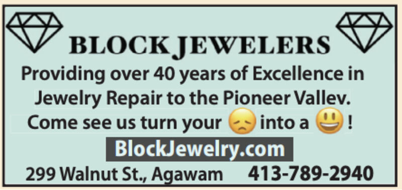 BLOCK JEWELERSProviding over 40 years of Excellence inJewelry Repair to the Pioneer Vallev.Come see us turn your into aBlockJewelry.com299 Walnut St., Agawam 413-789-2940 BLOCK JEWELERS Providing over 40 years of Excellence in Jewelry Repair to the Pioneer Vallev. Come see us turn your into a BlockJewelry.com 299 Walnut St., Agawam 413-789-2940