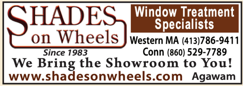 SHADES Window TreatmentSpecialistson Wheels JWestern MA (413)786-9411Since 1983We Bring the Showroom to You!www.shadesonwheels.com AgawamConn (860) 529-7789 SHADES Window Treatment Specialists on Wheels JWestern MA (413)786-9411 Since 1983 We Bring the Showroom to You! www.shadesonwheels.com Agawam Conn (860) 529-7789