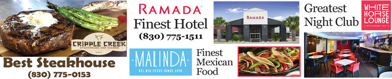 GreatestRAMADAFinest HotelWHITEHORSENight Club LOUNGERAMADA(830) 775-1511CRIPPLE CREEKaTEAKiuE AD SALDON-MALINDA MexicanFinestBest Steakhouse(830) 775-0153FoodBEL RII-TEASSaEE 1I Greatest RAMADA Finest Hotel WHITE HORSE Night Club LOUNGE RAMADA (830) 775-1511 CRIPPLE CREEK aTEAKiuE AD SALDON -MALINDA Mexican Finest Best Steakhouse (830) 775-0153 Food BEL RII-TEASSaEE 1I