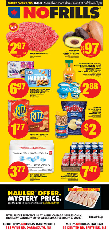"""MORE WAYS TO HAUL More flyer, more deals. Get it at nofrills.ca/flyerINOFRILLSCLUBSIZE29797EALBAVOCADOSLBSWEErOATOESLEAN GROUND BEEFDANONE OIKOSACTIVIA 0 DANINOSIMPLY ORANGE JUICE,LEMONADE - FRUITHADDOCKBEVERAGE LMieGOLD PEAK ICED TEA 17weced oeteHADDOCKVitesSanply697288OIKOSTHIGH LINER PAN SEAR,SIGNATURE PILLETSHADDOCK BITESIKOSRILRUFFLESPOTATO CHIPS210/20PLANTERSPEANUTS 00RITZ177REGULANATUBECioifwiche$2OriginalPLANTERSSTANUESCHRISTIE CRACKERSed 1001224a-Coa-ColaCooft · ultra doux377747233 0 omxtotonCOCA-COLA,CANADA DRYPEPSI SOFT DRINKSPC SUPER SOFTBATHROOM TISSUETHURSDAY-SATURDAY ONLYHAULER"""" OFFER.MYSTERY PRICE.See the price in store or online at nofrils.ca/flyerFLYER PRICES EFFECTIVE IN ATLANTIC CANADA STORES ONLY.THURSDAY, JANUARY 30 TO WEDNESDAY, FEBRUARY 5, 2020.na nofrills.caMIKE'S NOFRILS HALIFAX16 DENTITH RD, SPRYFIELD, NSGOUTHRO'S NOFRILLS DARTMOUTH118 WYSE RD, DARTMOUTH, NS MORE WAYS TO HAUL More flyer, more deals. Get it at nofrills.ca/flyer INOFRILLS CLUB SIZE 297 97 EA LB AVOCADOS LB SWEErOATOES LEAN GROUND BEEF DANONE OIKOS ACTIVIA 0 DANINO SIMPLY ORANGE JUICE, LEMONADE - FRUIT HADDOCK BEVERAGE LMie GOLD PEAK ICED TEA 17 weced oete HADDOCK Vites Sanply 697 288 OIKOST HIGH LINER PAN SEAR, SIGNATURE PILLETS HADDOCK BITES IKOS RIL RUFFLES POTATO CHIPS 210/20 PLANTERS PEANUTS 00 RITZ 177 REGULA NATUBE Cioifwiche $2 Original PLANTERS STANUES CHRISTIE CRACKERS ed 100 12 24 a-Coa-ColaCo oft · ultra doux 377 747 233 0 omxtoton COCA-COLA, CANADA DRY PEPSI SOFT DRINKS PC SUPER SOFT BATHROOM TISSUE THURSDAY-SATURDAY ONLY HAULER"""" OFFER. MYSTERY PRICE. See the price in store or online at nofrils.ca/flyer FLYER PRICES EFFECTIVE IN ATLANTIC CANADA STORES ONLY. THURSDAY, JANUARY 30 TO WEDNESDAY, FEBRUARY 5, 2020. na nofrills.ca MIKE'S NOFRILS HALIFAX 16 DENTITH RD, SPRYFIELD, NS GOUTHRO'S NOFRILLS DARTMOUTH 118 WYSE RD, DARTMOUTH, NS"""