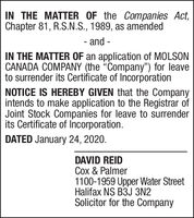 """IN THE MATTER OF the Companies Act,Chapter 81, R.S.N.S., 1989, as amended- and-IN THE MATTER OF an application of MOLSONCANADA COMPANY (the Company"""") for leaveto surrender its Certificate of IncorporationNOTICE IS HEREBY GIVEN that the Companyintends to make application to the Registrar ofJoint Stock Companies for leave to surrenderits Certificate of Incorporation.DATED January 24, 2020.DAVID REIDCox & Palmer1100-1959 Upper Water StreetHalifax NS B3J 3N2Solicitor for the Company IN THE MATTER OF the Companies Act, Chapter 81, R.S.N.S., 1989, as amended - and - IN THE MATTER OF an application of MOLSON CANADA COMPANY (the Company"""") for leave to surrender its Certificate of Incorporation NOTICE IS HEREBY GIVEN that the Company intends to make application to the Registrar of Joint Stock Companies for leave to surrender its Certificate of Incorporation. DATED January 24, 2020. DAVID REID Cox & Palmer 1100-1959 Upper Water Street Halifax NS B3J 3N2 Solicitor for the Company"""